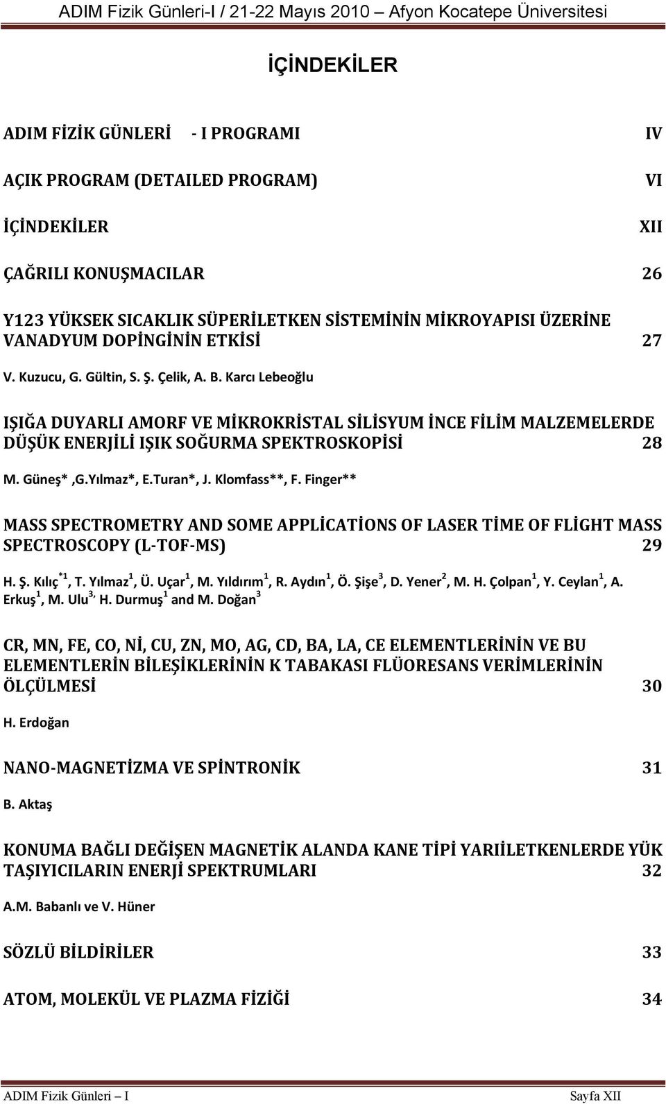 Güneş*,G.Yılmaz*, E.Turan*, J. Klomfass**, F. Finger** MASS SPECTROMETRY AND SOME APPLİCATİONS OF LASER TİME OF FLİGHT MASS SPECTROSCOPY (L TOF MS) 29 H. Ş. Kılıç *1, T. Yılmaz 1, Ü. Uçar 1, M.