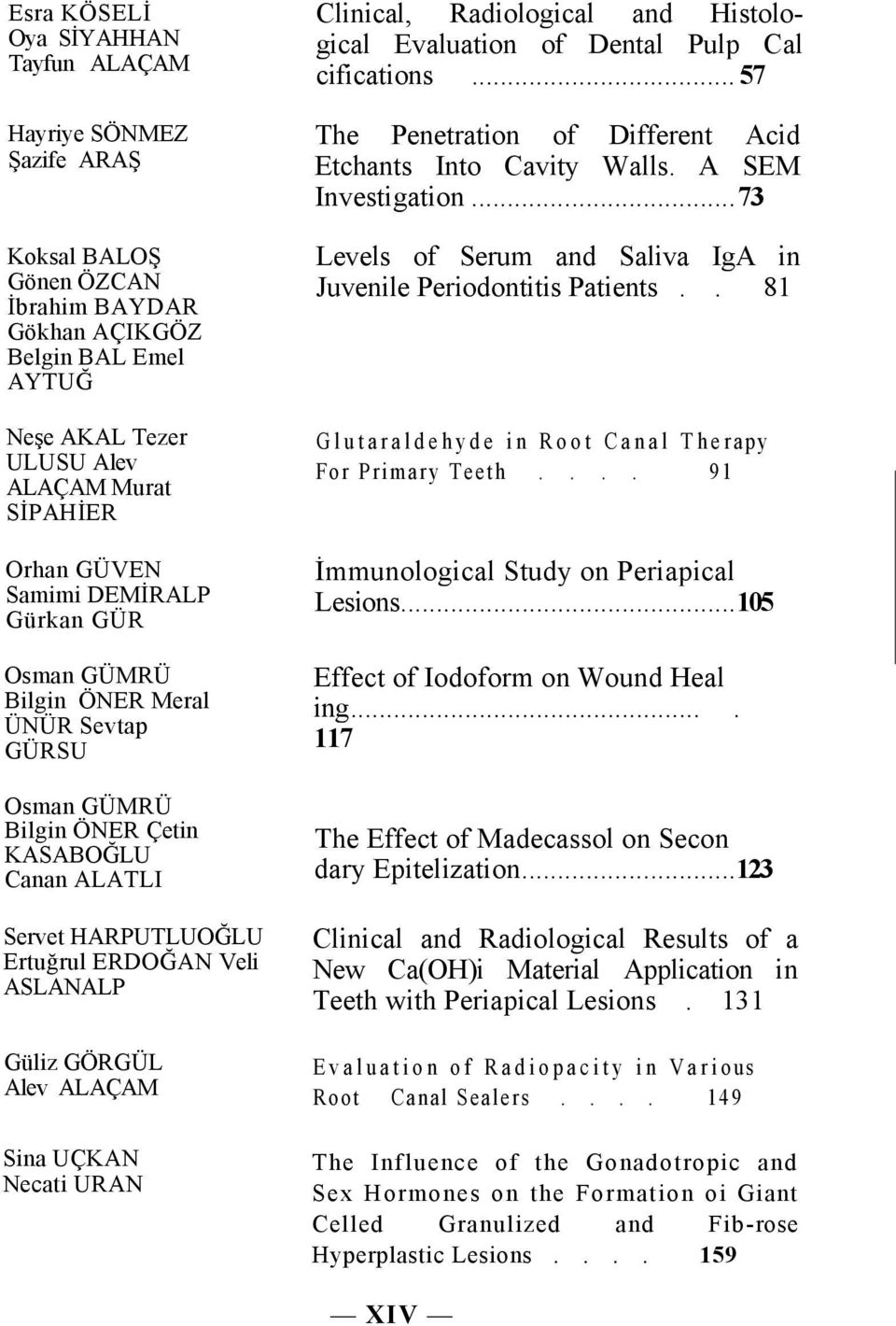Alev ALAÇAM Sina UÇKAN Necati URAN Clinical, Radiological and Histological Evaluation of Dental Pulp Cal cifications... 57 The Penetration of Different Acid Etchants Into Cavity Walls.