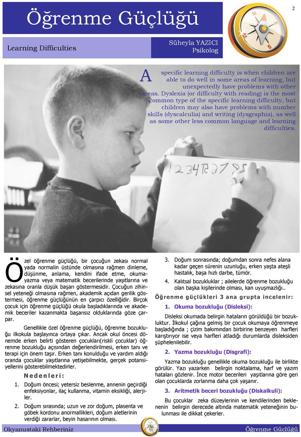 Dyslexia (or difficulty with reading) is the most common type of the specific learning difficulty, but children may also have problems with number skills (dyscalculia) and writing (dysgraphia), as