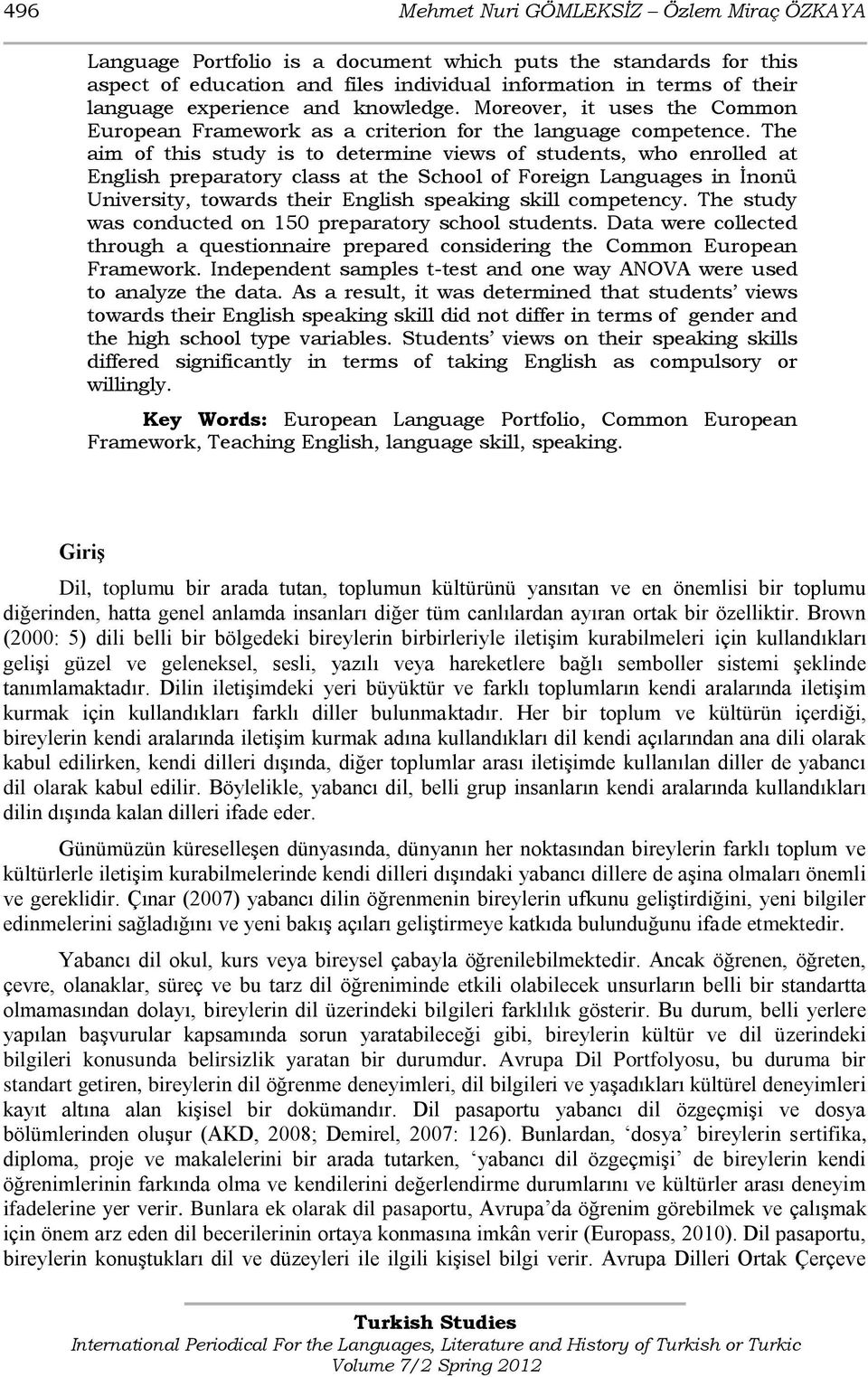 The aim of this study is to determine views of students, who enrolled at English preparatory class at the School of Foreign Languages in İnonü University, towards their English speaking skill