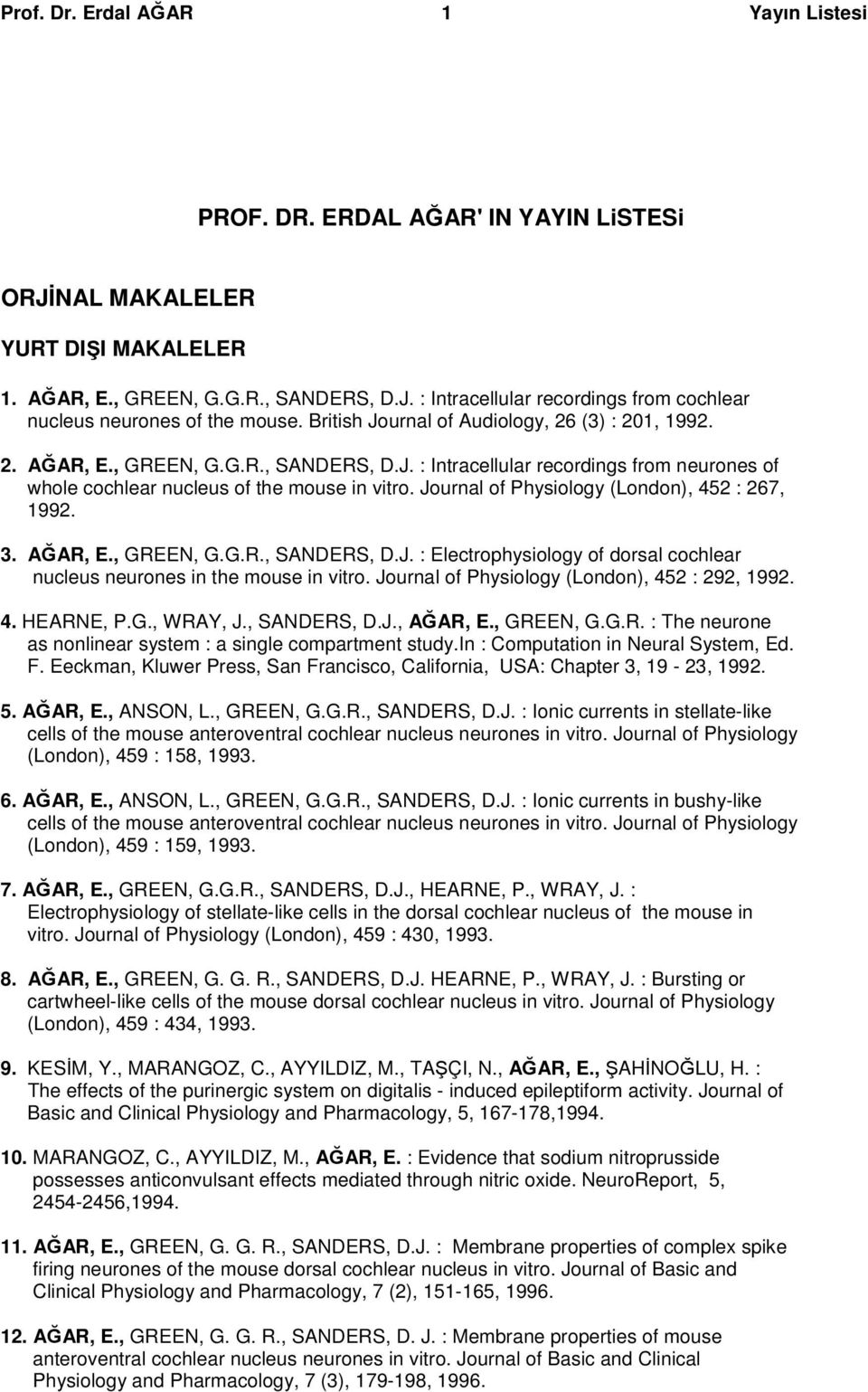 Journal of Physiology (London), 452 : 267, 1992. 3. AĞAR, E., GREEN, G.G.R., SANDERS, D.J. : Electrophysiology of dorsal cochlear nucleus neurones in the mouse in vitro.
