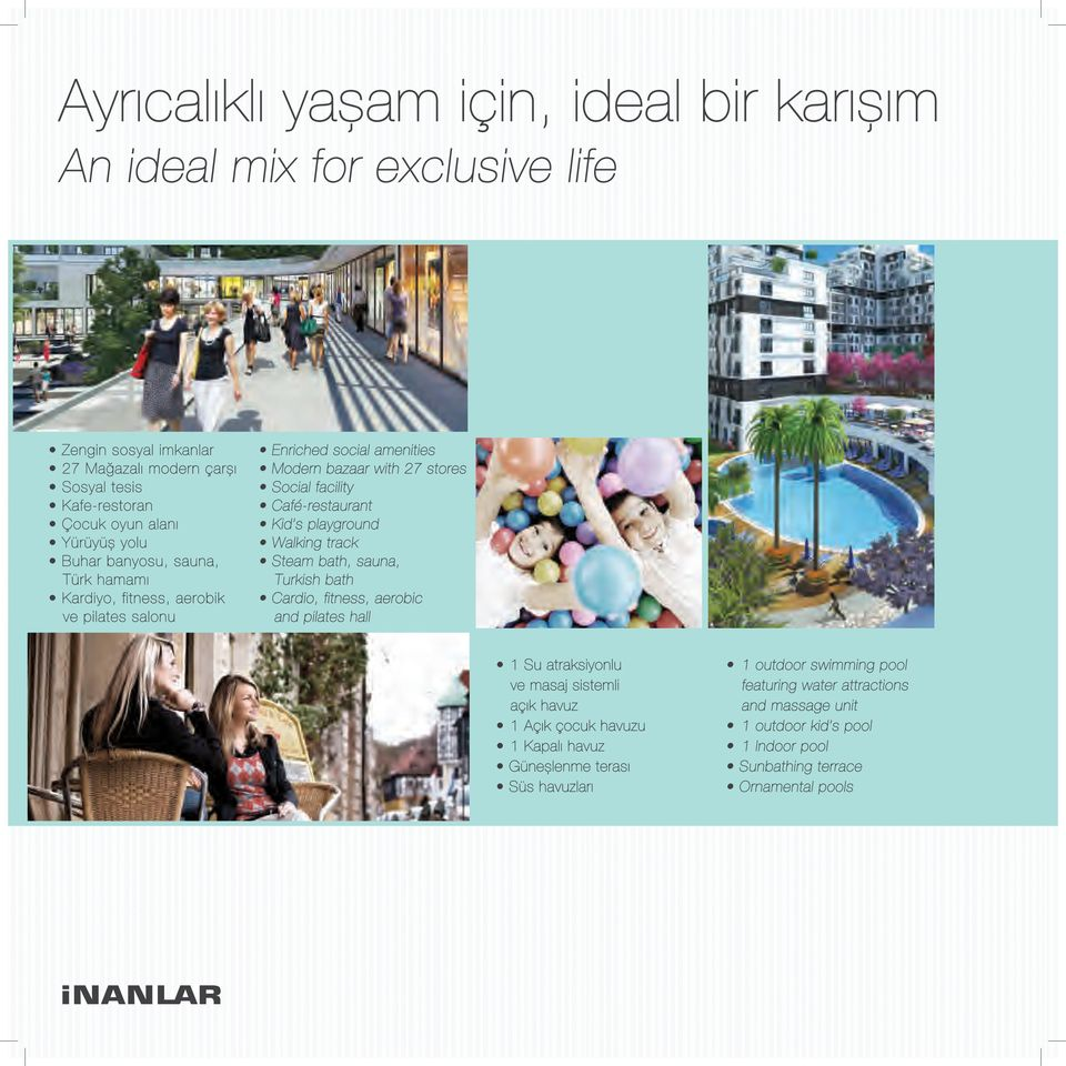 playground Walking track Steam bath, sauna, Turkish bath Cardio, fitness, aerobic and pilates hall 1 Su atraksiyonlu ve masaj sistemli açık havuz 1 Açık çocuk havuzu 1 Kapalı