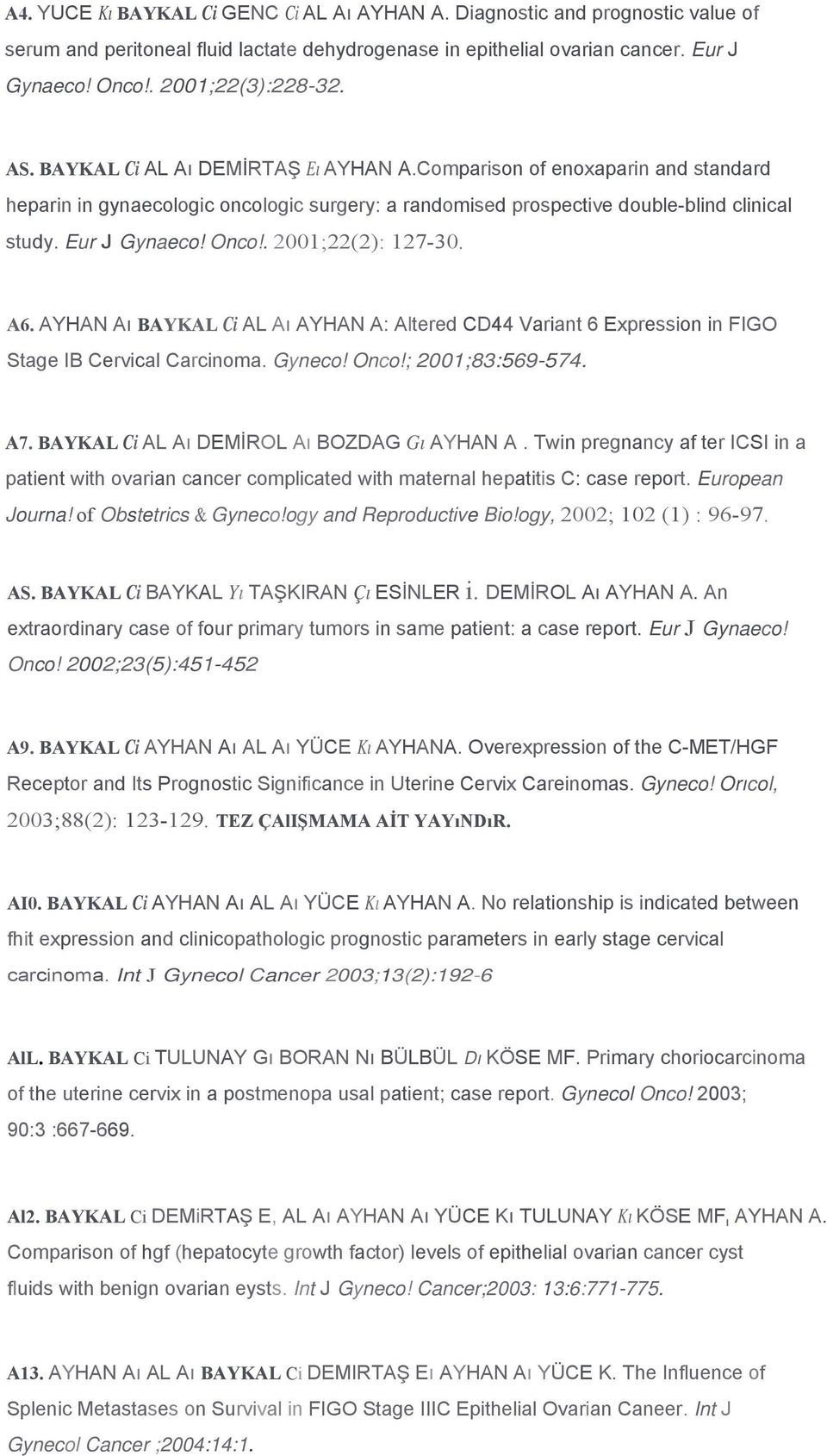 . 2001;22(2): 127-30. A6. AYHAN Aı BAYKAL Ci AL Aı AYHAN A: Altered CD44 Variant 6 Expression in FIGO Stage IB Cervical Carcinoma. Gyneco! Onco!; 2001;83:569-574. A7.