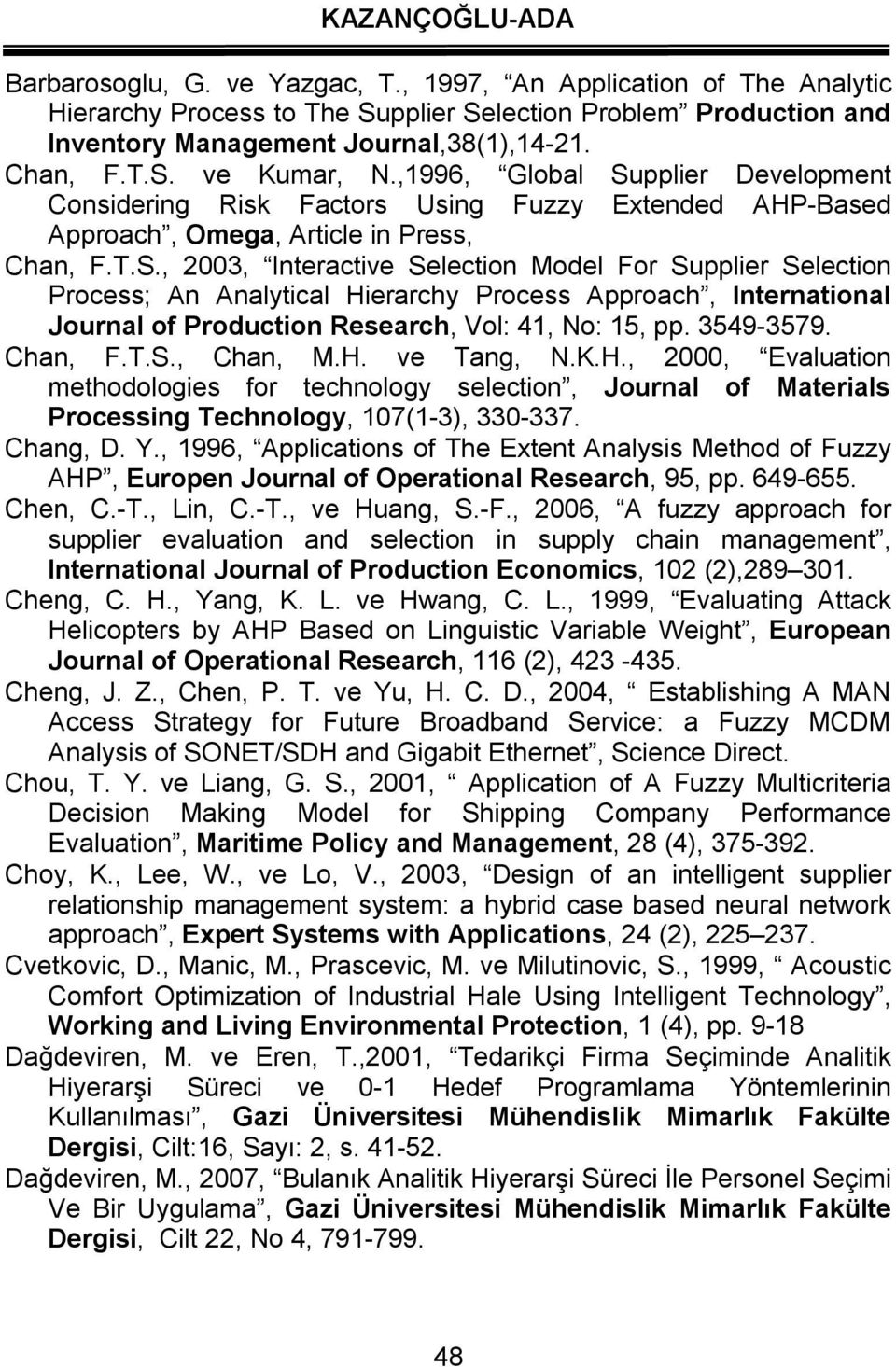 3549-3579. Chan, F.T.S., Chan, M.H. ve Tang, N.K.H., 2000, Evaluation methodologies for technology selection, Journal of Materials Processing Technology, 107(1-3), 330-337. Chang, D. Y.