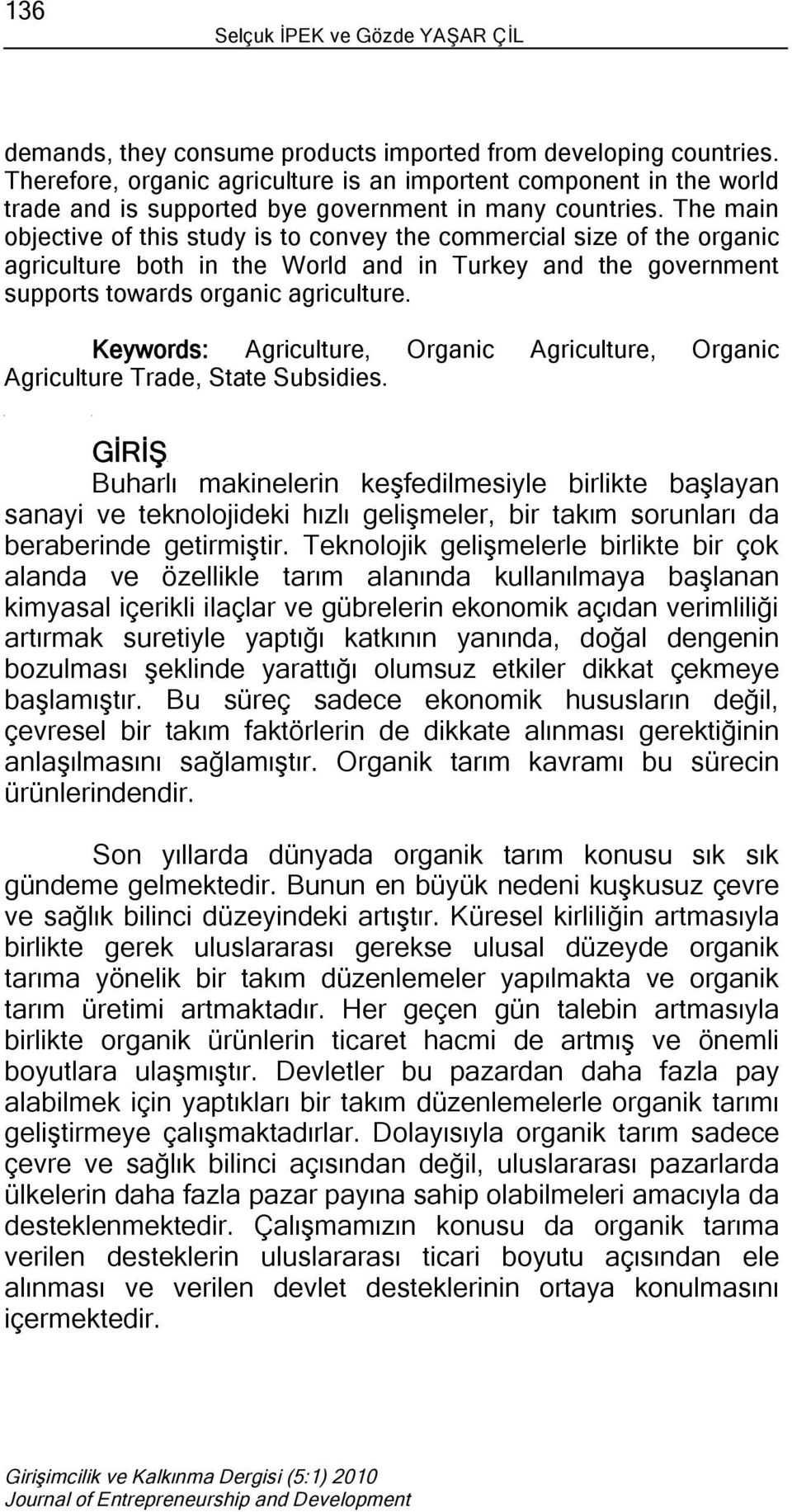 The main objective of this study is to convey the commercial size of the organic agriculture both in the World and in Turkey and the government supports towards organic agriculture.