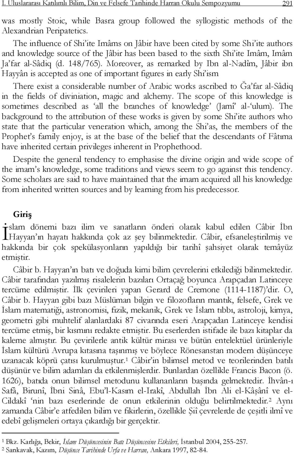 Moreover, as remarked by Ibn al-nadîm, Jâbir ibn Hayyân is accepted as one of important figures in early Shi ism There exist a considerable number of Arabic works ascribed to Ğa far al-sâdiq in the