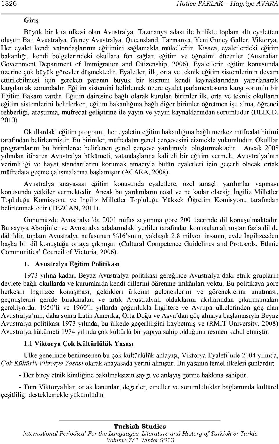 Kısaca, eyaletlerdeki eğitim bakanlığı, kendi bölgelerindeki okullara fon sağlar, eğitim ve öğretimi düzenler (Australian Government Department of Immigration and Citizenship, 2006).