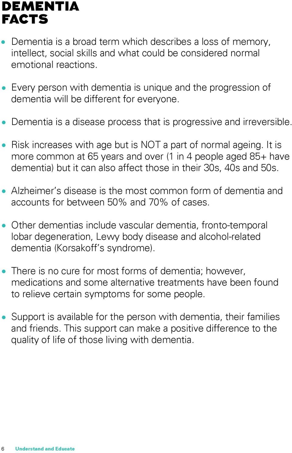 Risk increases with age but is NOT a part of normal ageing. It is more common at 65 years and over (1 in 4 people aged 85+ have dementia) but it can also affect those in their 30s, 40s and 50s.