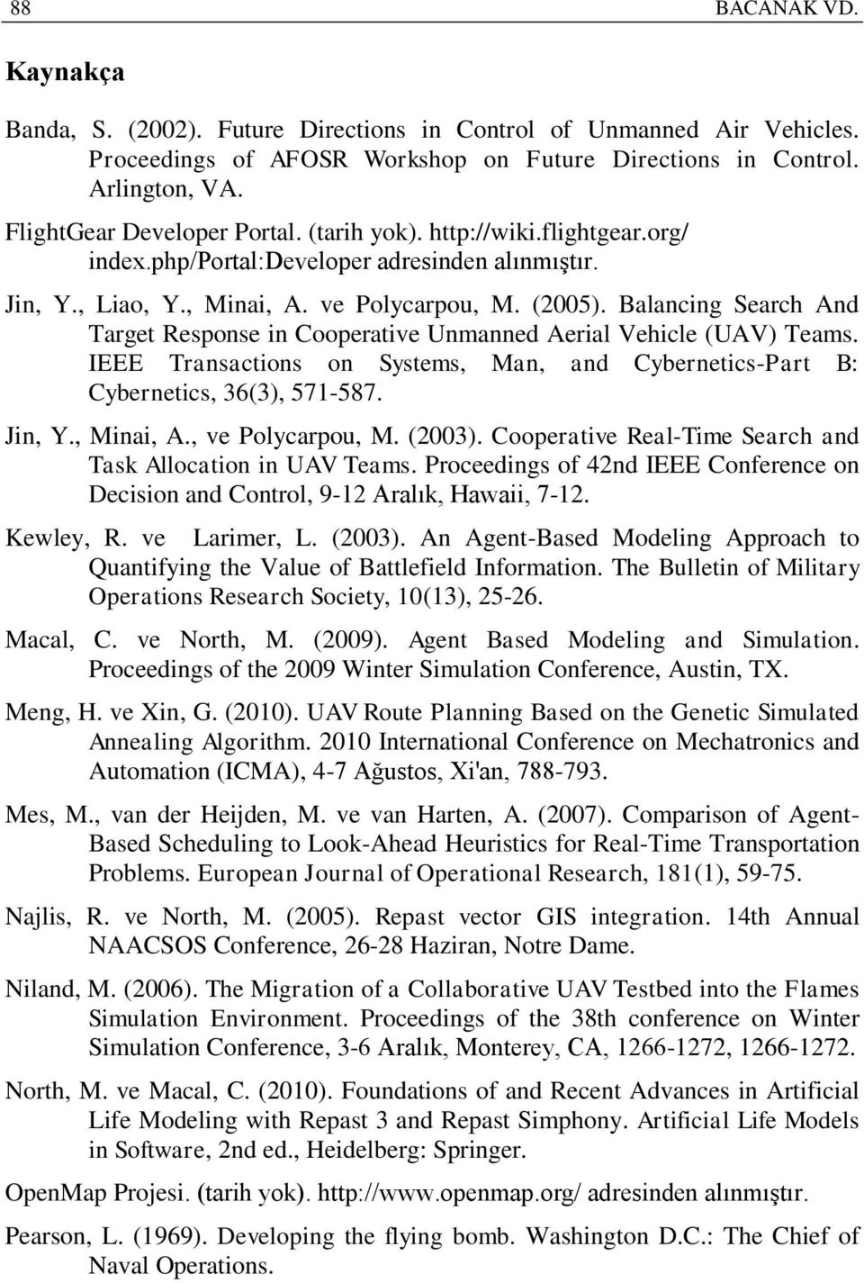 Balancing Search And Target Response in Cooperative Unmanned Aerial Vehicle (UAV) Teams. IEEE Transactions on Systems, Man, and Cybernetics-Part B: Cybernetics, 36(3), 571-587. Jin, Y., Minai, A.