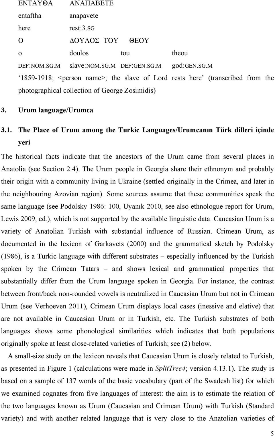 The Place of Urum among the Turkic Languages/Urumcanın Türk dilleri içinde yeri The historical facts indicate that the ancestors of the Urum came from several places in Anatolia (see Section 2.4).