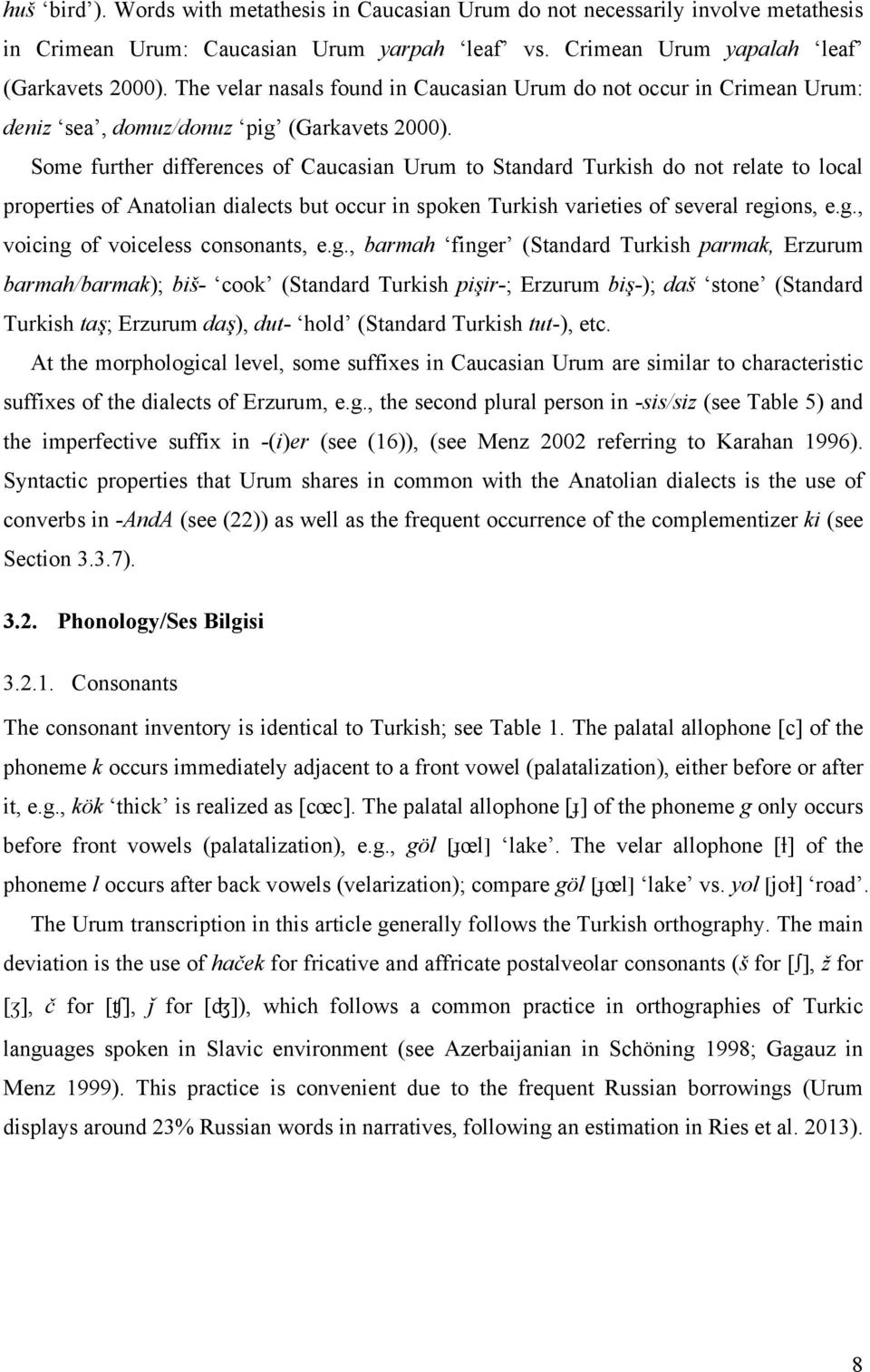 Some further differences of Caucasian Urum to Standard Turkish do not relate to local properties of Anatolian dialects but occur in spoken Turkish varieties of several regi