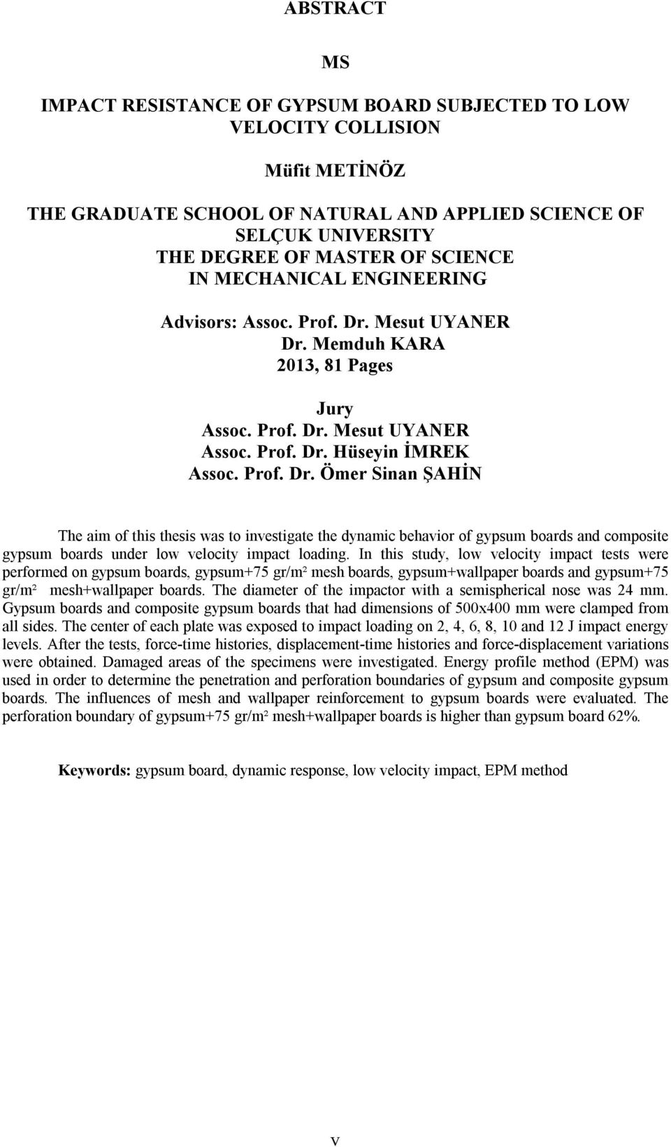Mesut UYANER Dr. Memduh KARA 2013, 81 Pages Jury Assoc. Prof. Dr. Mesut UYANER Assoc. Prof. Dr. Hüseyin İMREK Assoc. Prof. Dr. Ömer Sinan ŞAHİN The aim of this thesis was to investigate the dynamic behavior of gypsum boards and composite gypsum boards under low velocity impact loading.