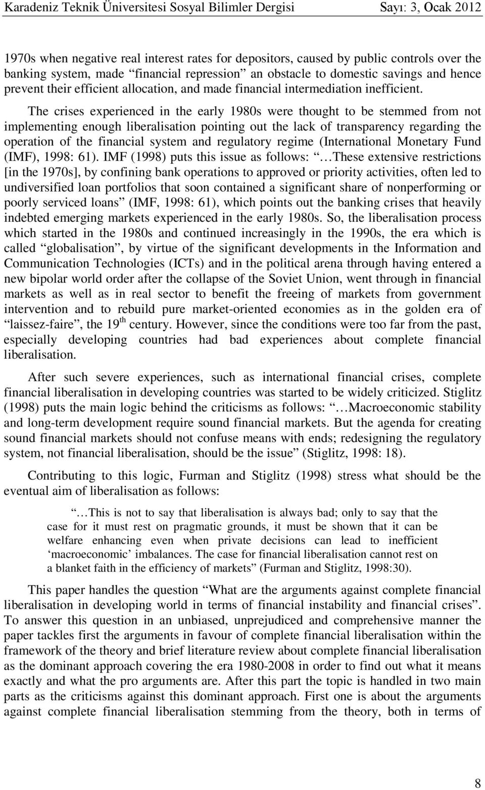 The crises experienced in the early 1980s were thought to be stemmed from not implementing enough liberalisation pointing out the lack of transparency regarding the operation of the financial system