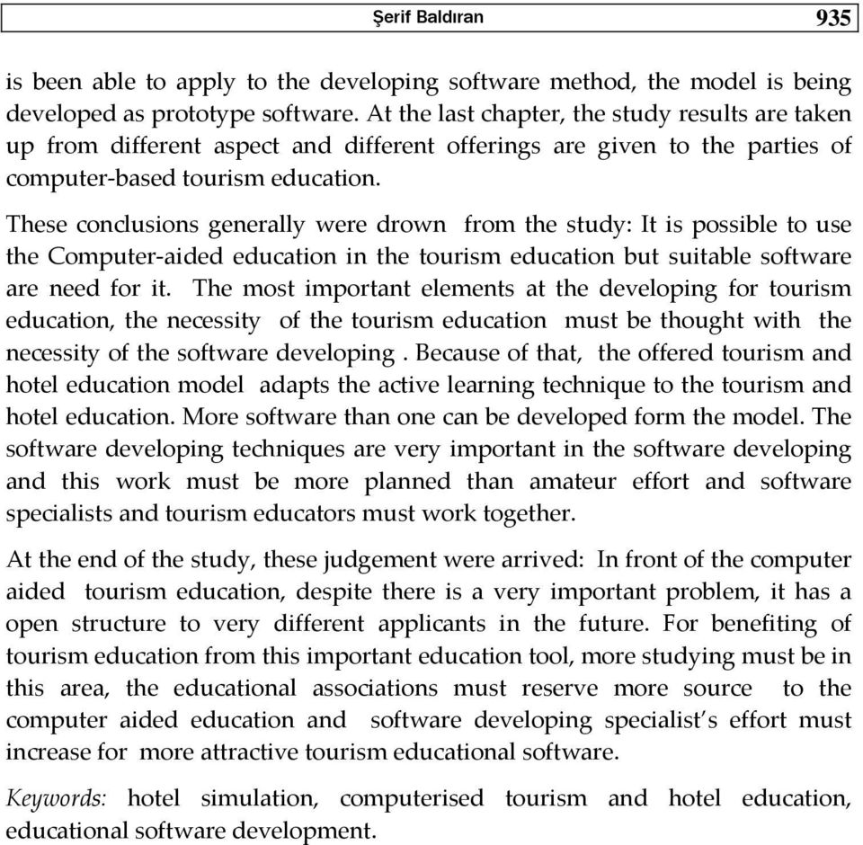 These conclusions generally were drown from the study: It is possible to use the Computer aided education in the tourism education but suitable software are need for it.