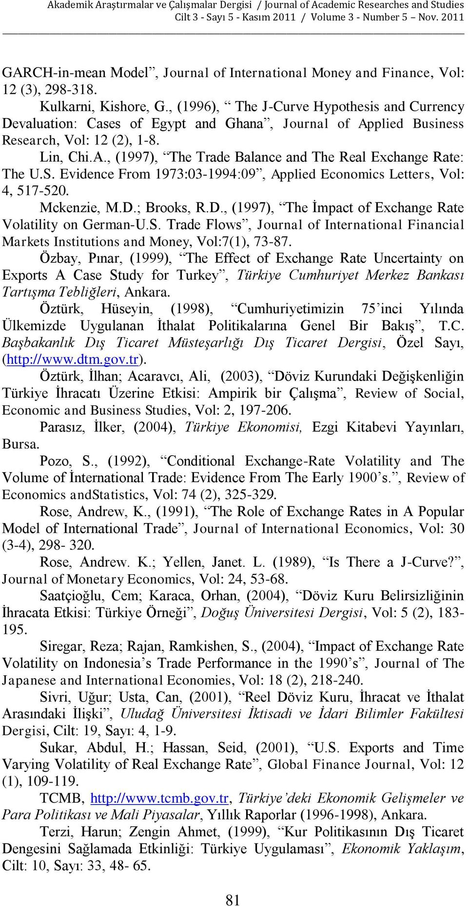 S. Evidence From 1973:03-1994:09, Applied Economics Letters, Vol: 4, 517-520. Mckenzie, M.D.; Brooks, R.D., (1997), The İmpact of Exchange Rate Volatility on German-U.S. Trade Flows, Journal of International Financial Markets Institutions and Money, Vol:7(1), 73-87.