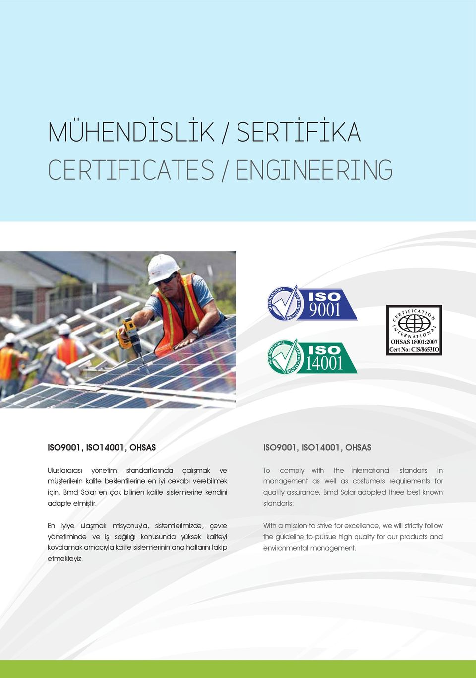 To comply with the international standarts in management as well as costumers requirements for quality assurance, Bmd Solar adopted three best known standarts; En iyiye ulaşmak misyonuyla,