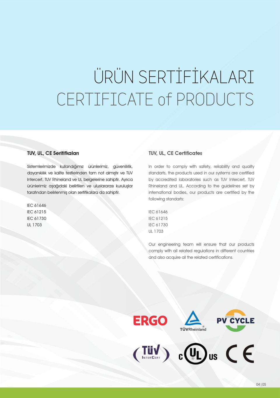 IEC 61646 IEC 61215 IEC 61730 UL 1703 In order to comply with safety, reliability and quality standarts, the products used in our systems are certified by accredited laboratories such as TUV