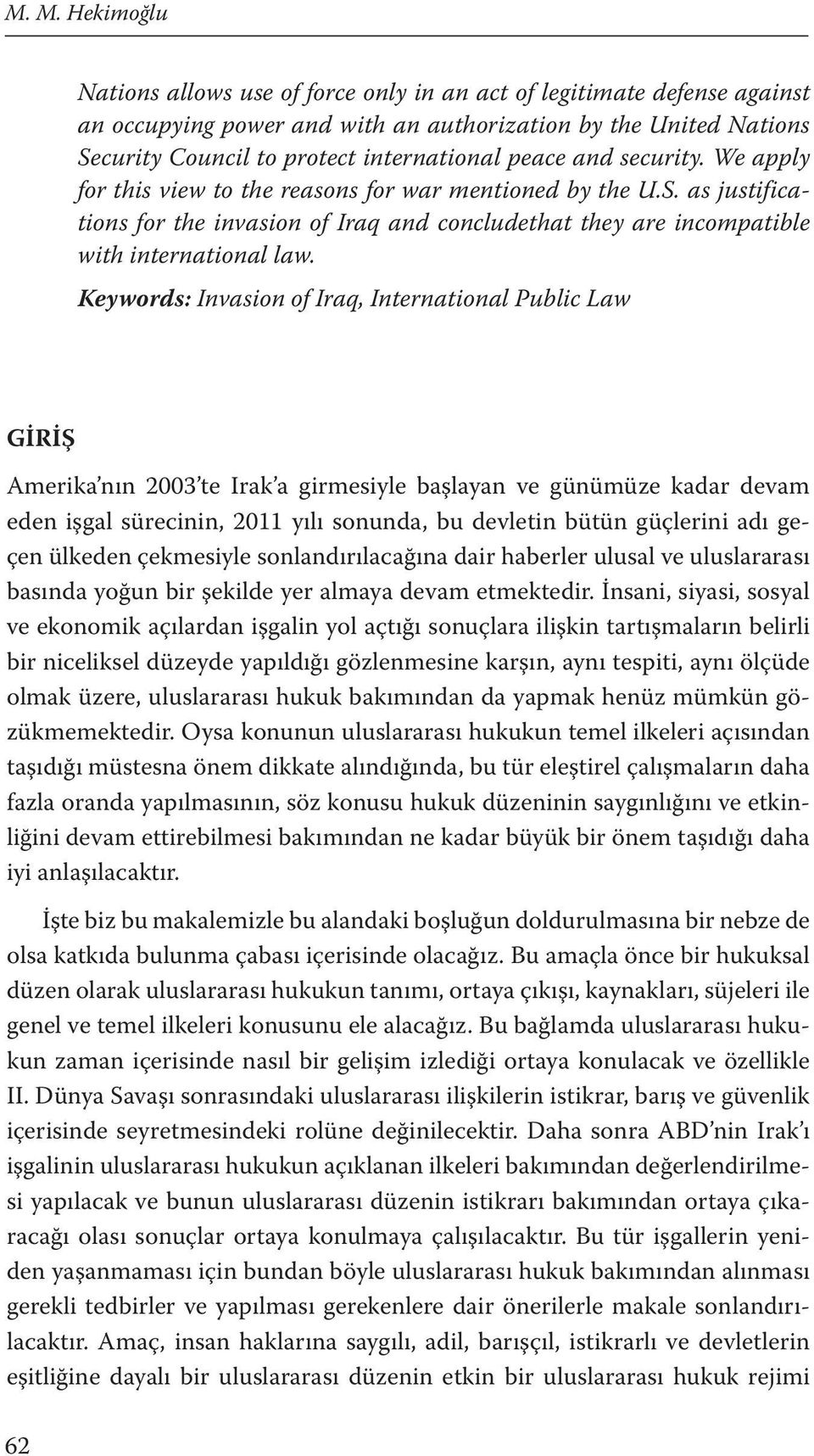 Keywords: Invasion of Iraq, International Public Law GİRİŞ Amerika nın 2003 te Irak a girmesiyle başlayan ve günümüze kadar devam eden işgal sürecinin, 2011 yılı sonunda, bu devletin bütün güçlerini