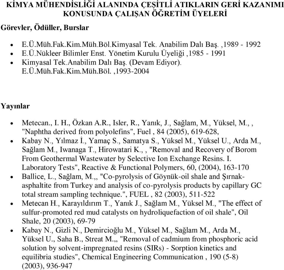 ", Yılmaz İ., Yamaç S., Samatya S., Yüksel M., Yüksel U., Arda M., Sağlam M., Iwanaga T., Hirowatari K.,, ""Removal and Recovery of Borom From Geothermal Wastewater by Selective Ion Exchange Resins. I. Laboratory Tests"", Reactive & Functional Polymers, 60, (2004), 163-170 Ballice, L."