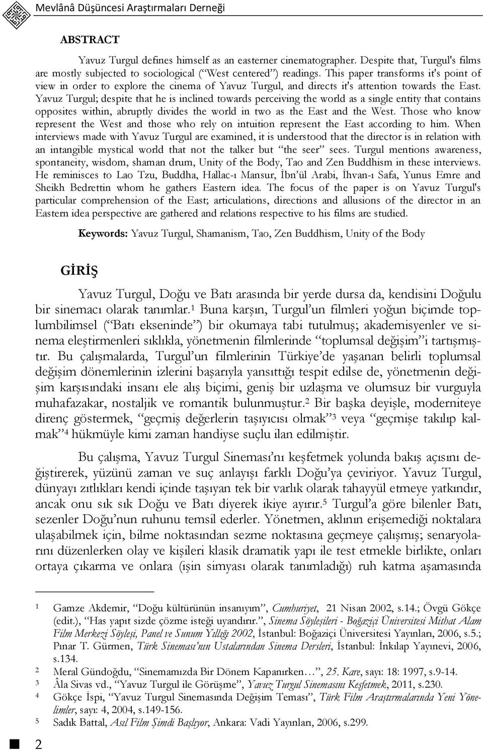 This paper transforms it's point of view in order to explore the cinema of Yavuz Turgul, and directs it's attention towards the East.