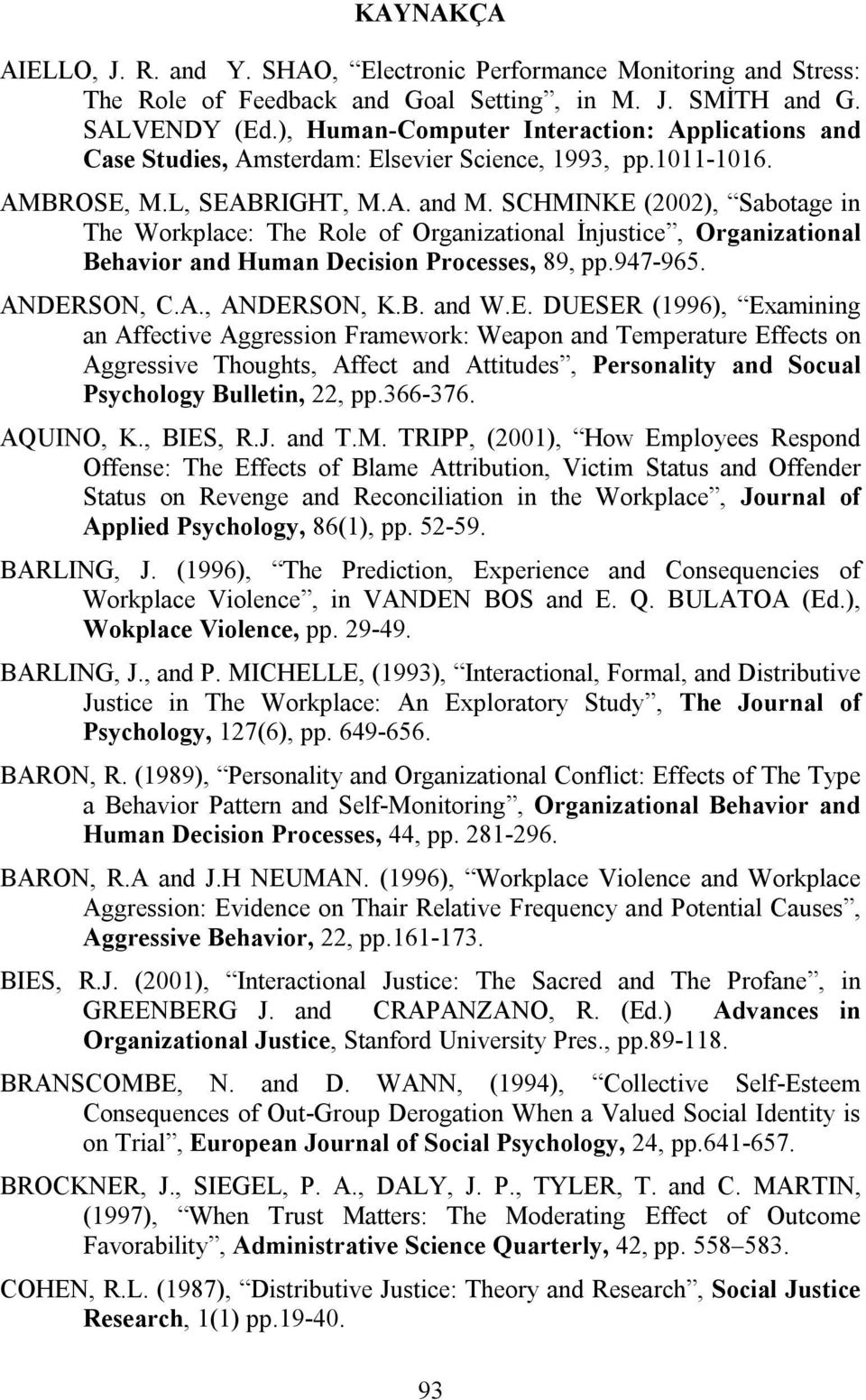 SCHMINKE (2002), Sabotage in The Workplace: The Role of Organizational İnjustice, Organizational Behavior and Human Decision Processes, 89, pp.947-965. ANDERSON, C.A., ANDERSON, K.B. and W.E. DUESER (1996), Examining an Affective Aggression Framework: Weapon and Temperature Effects on Aggressive Thoughts, Affect and Attitudes, Personality and Socual Psychology Bulletin, 22, pp.