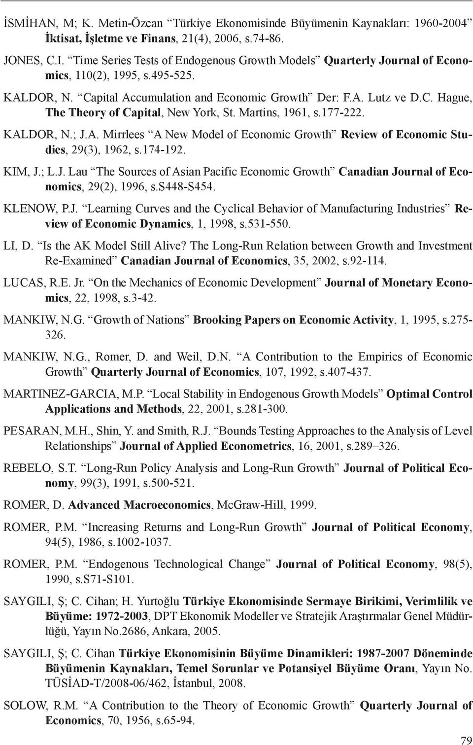 Martins, 1961, s.177-222. KALDOR, N.; J.A. Mirrlees A New Model of Economic Growth Review of Economic Studies, 29(3), 1962, s.174-192. KIM, J.; L.J. Lau The Sources of Asian Pacific Economic Growth Canadian Journal of Economics, 29(2), 1996, s.