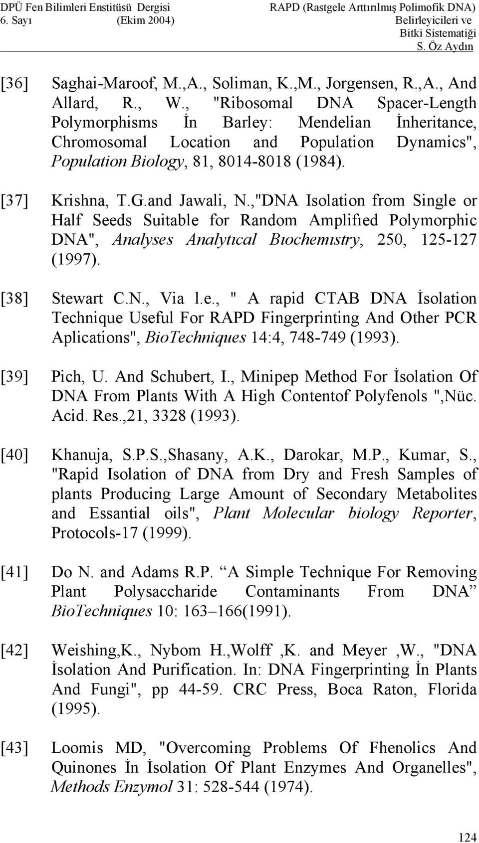 ",""DNA Isolation from Single or Half Seeds Suitable for Random Amplifıed Polymorphic DNA"", Analyses Analytıcal Bıochemıstry, 250, 125-127 (1997). [38] Stewart C.N., Via l.e., "" A rapid CTAB DNA İsolation Technique Useful For RAPD Fingerprinting And Other PCR Aplications"", BioTechniques 14:4, 748-749 (1993)."