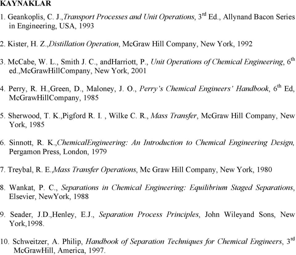 Perry, R. H.,Green, D., Maloney, J. O., Perry s Chemical Engineers Handbook, 6 th Ed, McGrawHillCompany, 1985 5. Sherwood, T. K.,Pigford R. I., Wilke C. R., Mass Transfer, McGraw Hill Company, New York, 1985 6.