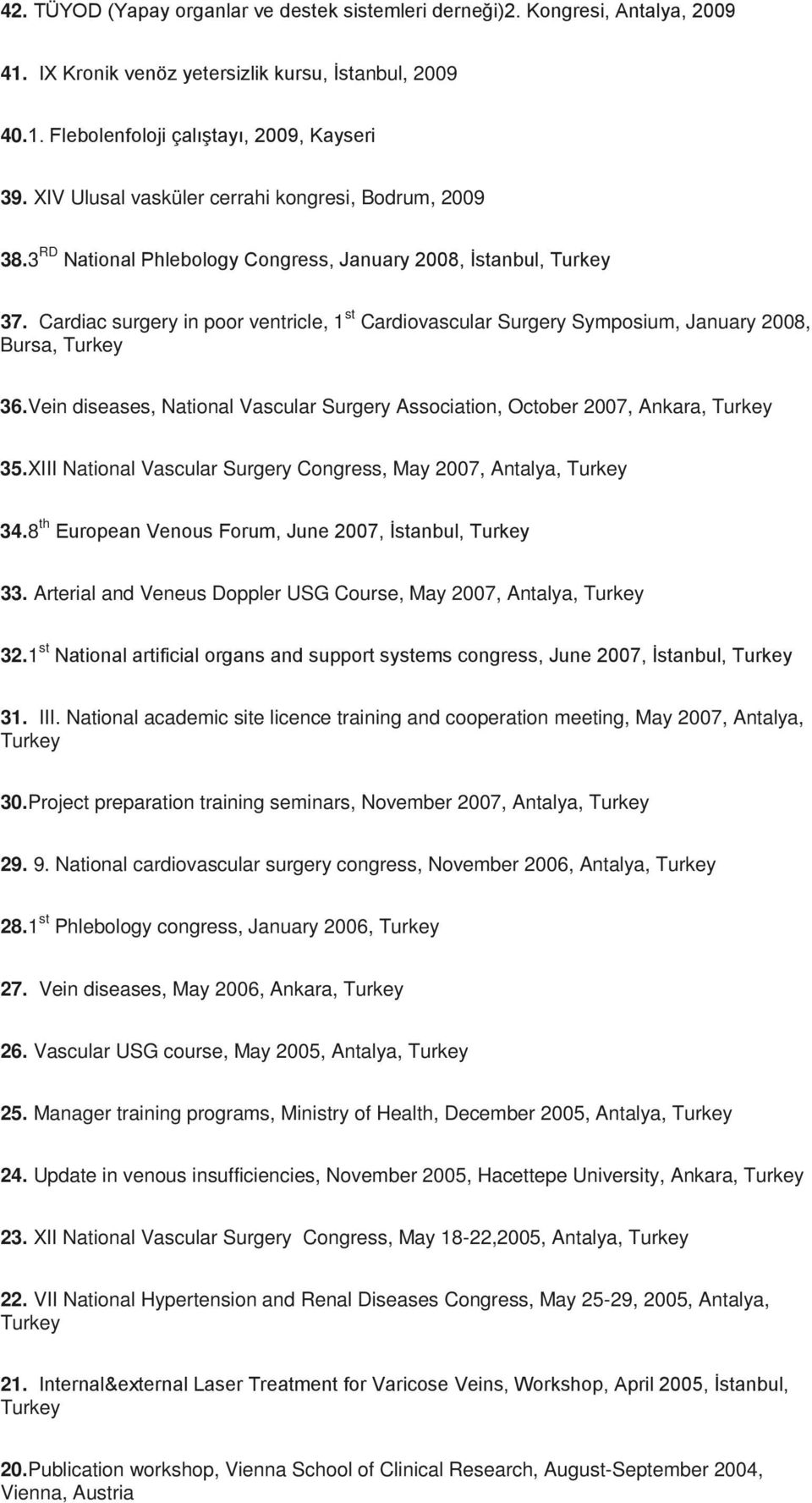 Cardiac surgery in poor ventricle, 1 st Cardiovascular Surgery Symposium, January 2008, Bursa, Turkey 36.Vein diseases, National Vascular Surgery Association, October 2007, Ankara, Turkey 35.
