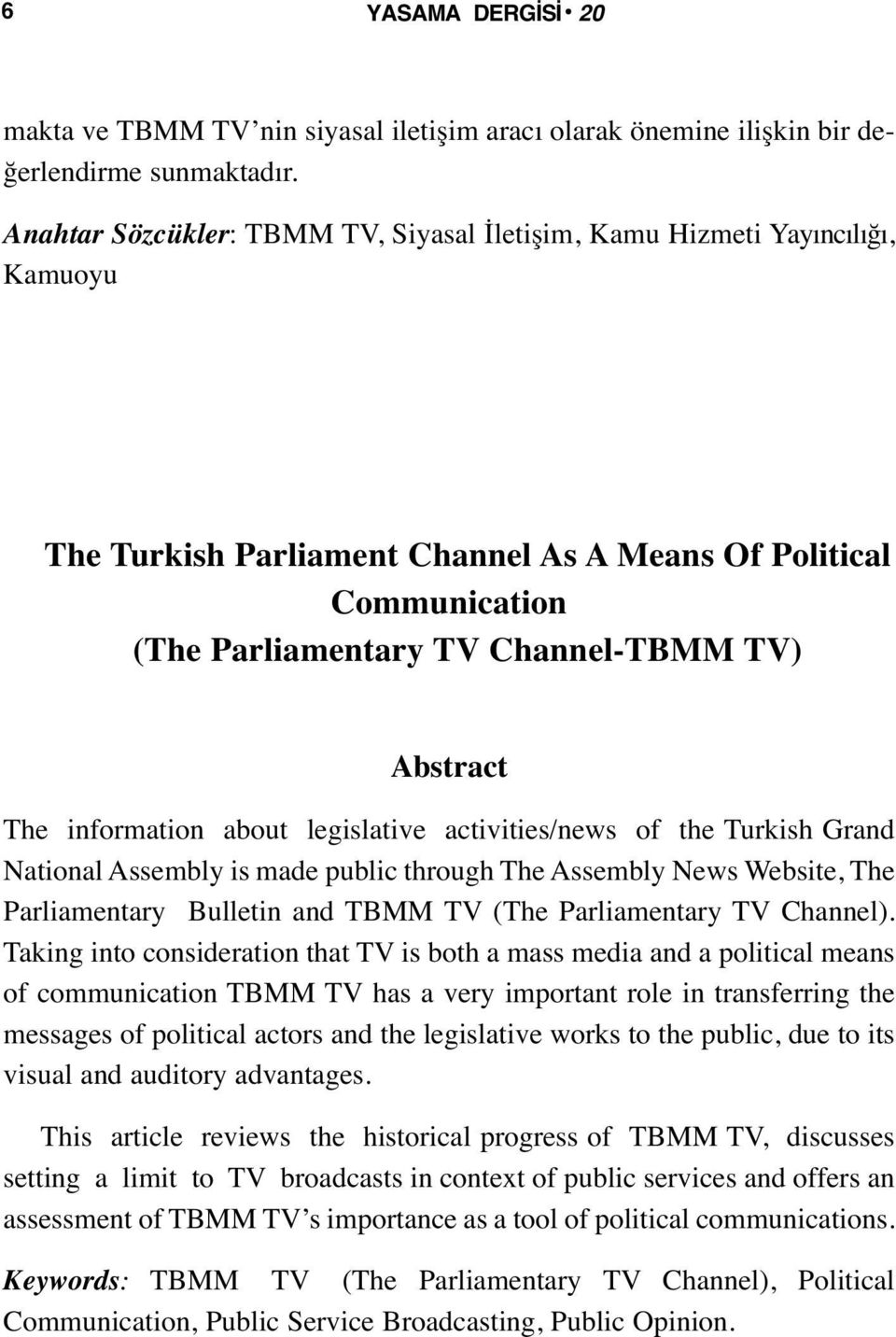 The information about legislative activities/news of the Turkish Grand National Assembly is made public through The Assembly News Website, The Parliamentary Bulletin and TBMM TV (The Parliamentary TV