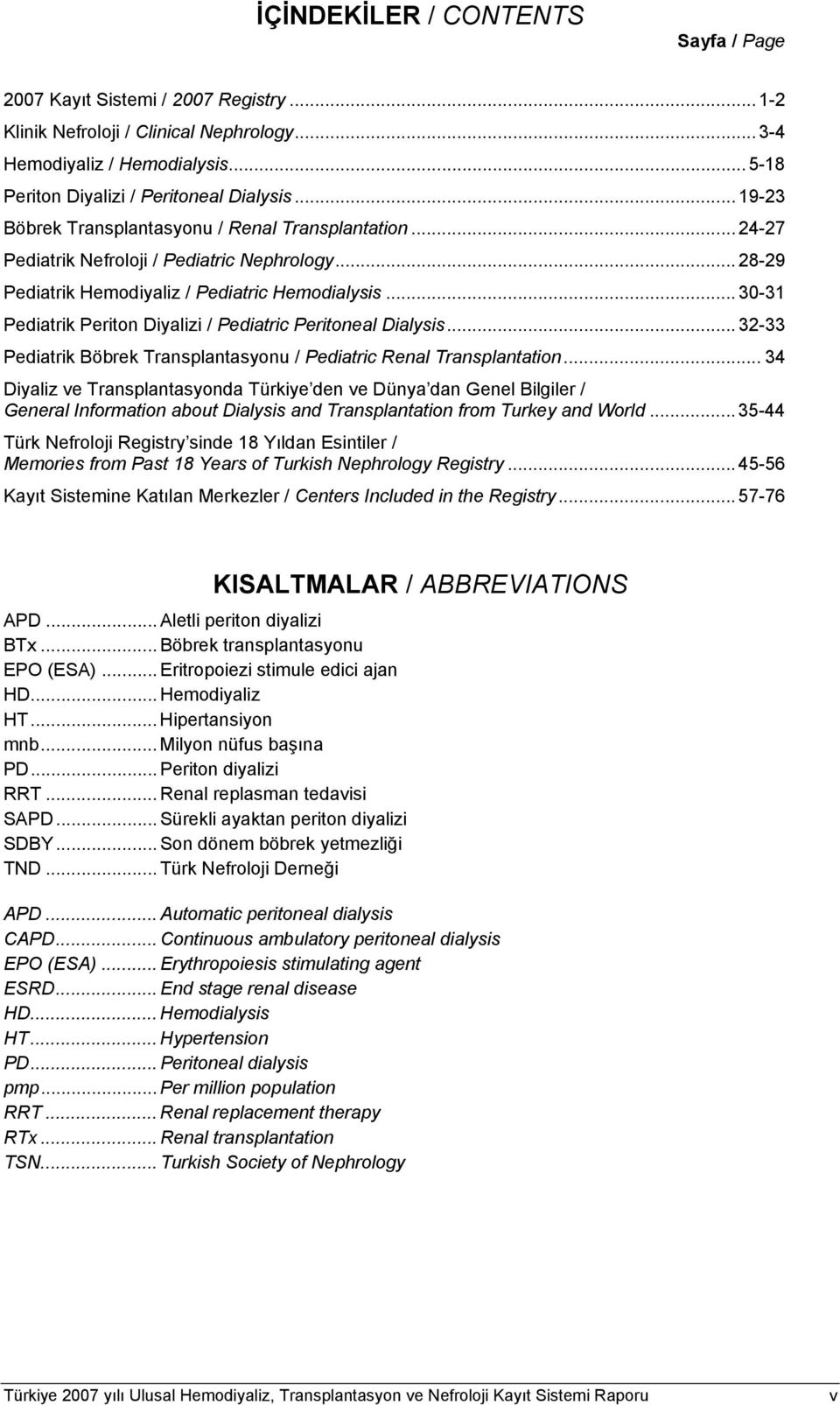 .. 3-31 Pediatrik Periton Diyalizi / Pediatric Peritoneal Dialysis... 32-33 Pediatrik Böbrek Transplantasyonu / Pediatric Renal Transplantation.