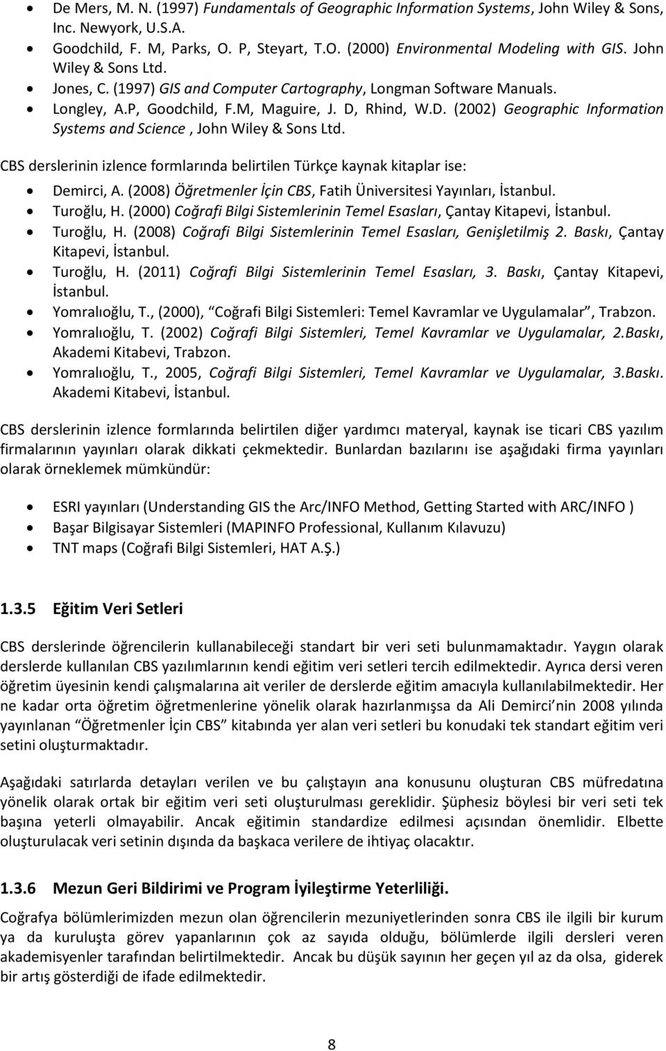 Rhind, W.D. (2002) Geographic Information Systems and Science, John Wiley & Sons Ltd. CBS derslerinin izlence formlarında belirtilen Türkçe kaynak kitaplar ise: Demirci, A.