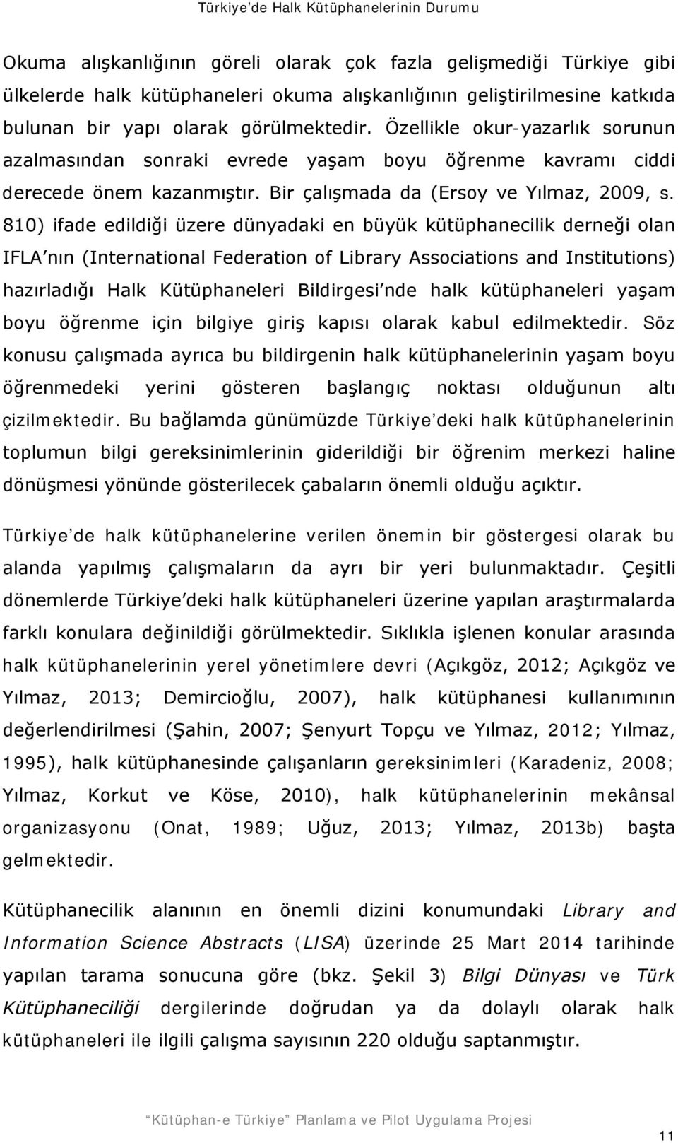 810) ifade edildiği üzere dünyadaki en büyük kütüphanecilik derneği olan IFLA nın (International Federation of Library Associations and Institutions) hazırladığı Halk Kütüphaneleri Bildirgesi nde