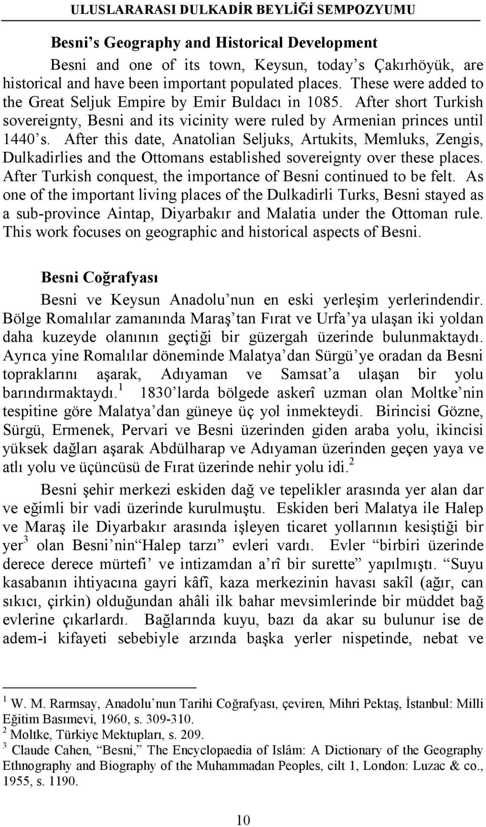 After this date, Anatolian Seljuks, Artukits, Memluks, Zengis, Dulkadirlies and the Ottomans established sovereignty over these places.