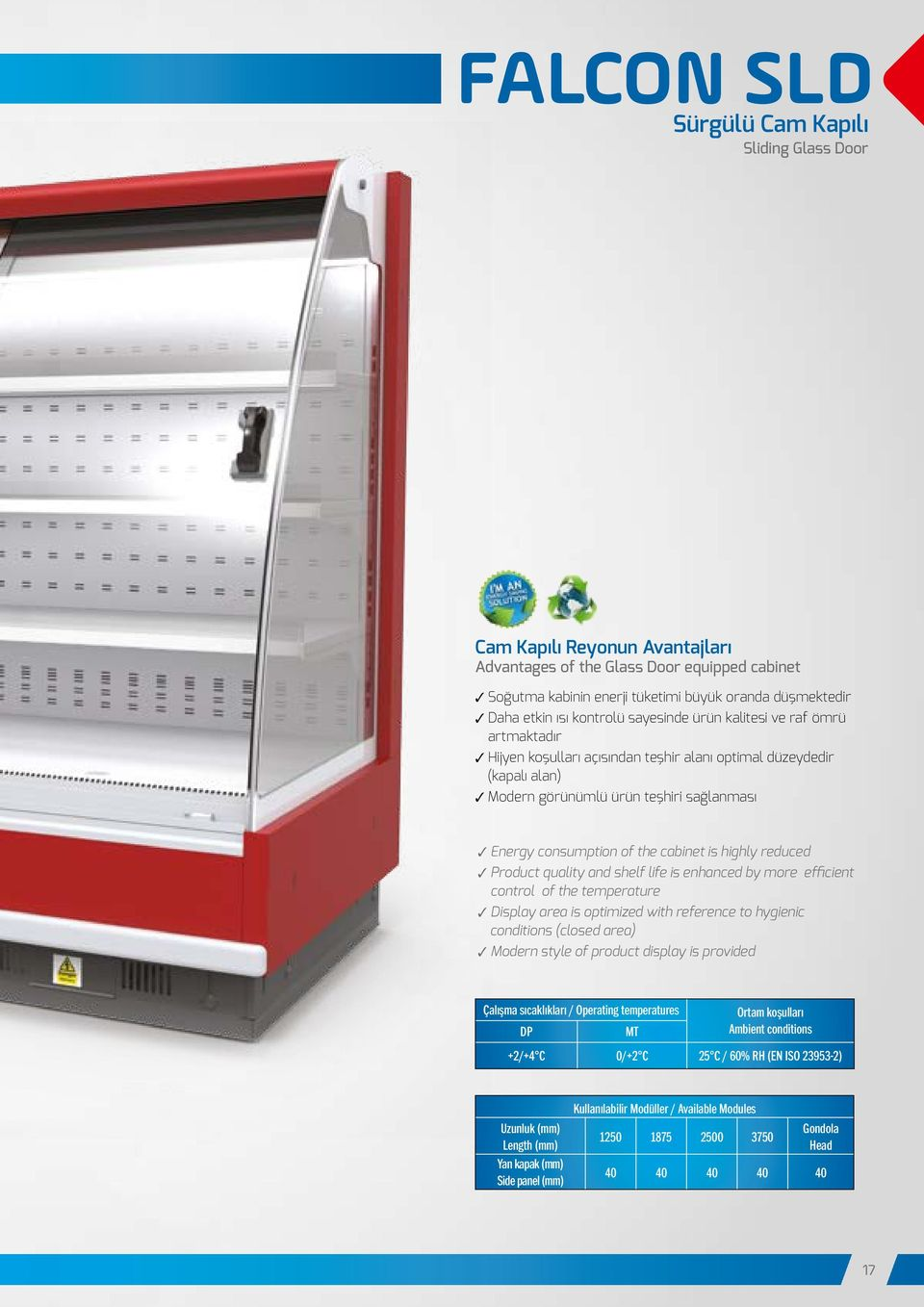 of the cabinet is highly reduced 3 Product quality and shelf life is enhanced by more efficient control of the temperature 3 Display area is optimized with reference to hygienic conditions (closed