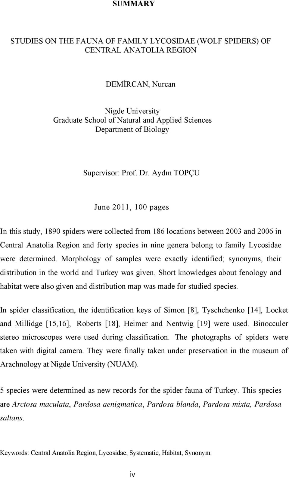 Aydın TOPÇU June 2011, 100 pages In this study, 1890 spiders were collected from 186 locations between 2003 and 2006 in Central Anatolia Region and forty species in nine genera belong to family