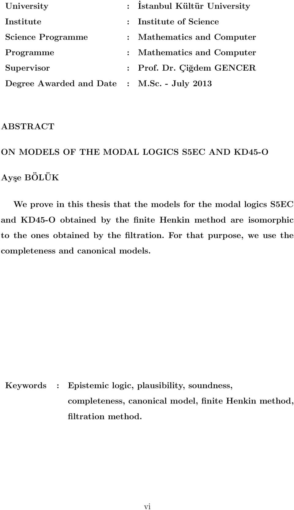 - July 2013 ABSTRACT ON MODELS OF THE MODAL LOGICS S5EC AND KD45-O Ayşe BÖLÜK We prove in this thesis that the models for the modal logics S5EC and KD45-O obtained