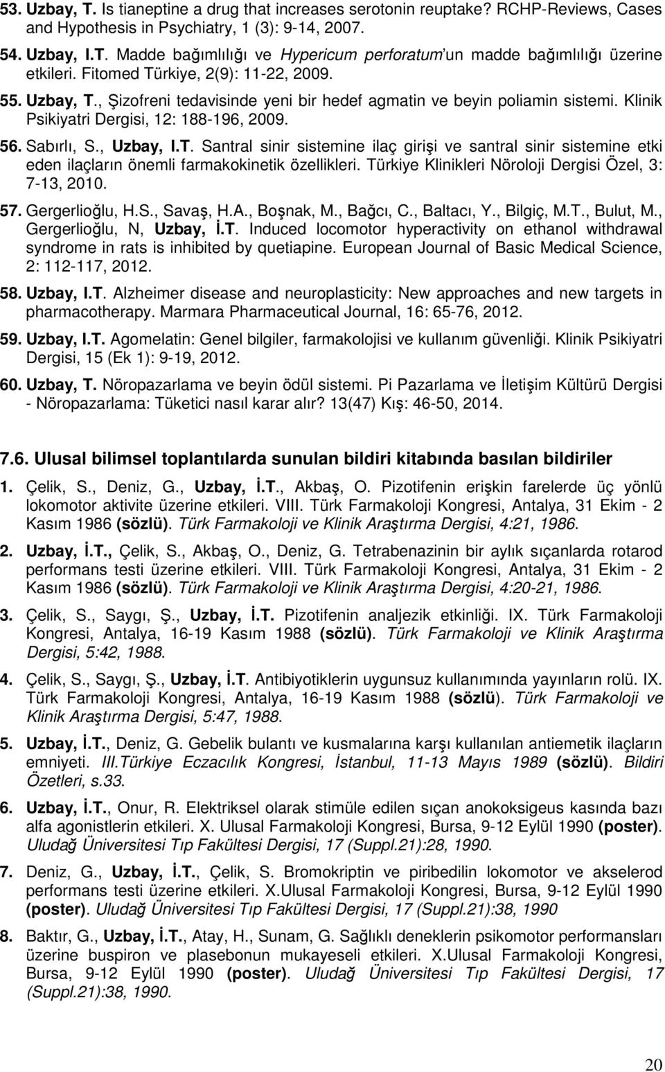 Türkiye Klinikleri Nöroloji Dergisi Özel, 3: 7-13, 2010. 57. Gergerlioğlu, H.S., Savaş, H.A., Boşnak, M., Bağcı, C., Baltacı, Y., Bilgiç, M.T., Bulut, M., Gergerlioğlu, N, Uzbay, İ.T. Induced locomotor hyperactivity on ethanol withdrawal syndrome in rats is inhibited by quetiapine.
