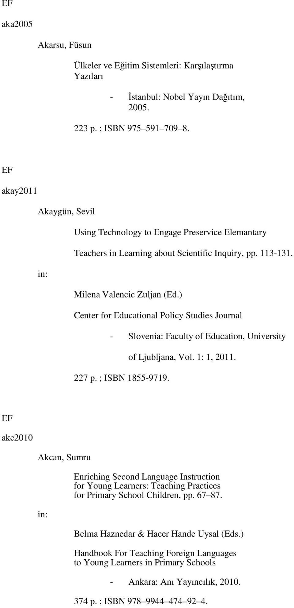 ) Center for Educational Policy Studies Journal - Slovenia: Faculty of Education, University of Ljubljana, Vol. 1: 1, 2011. 227 p. ; ISBN 1855-9719.