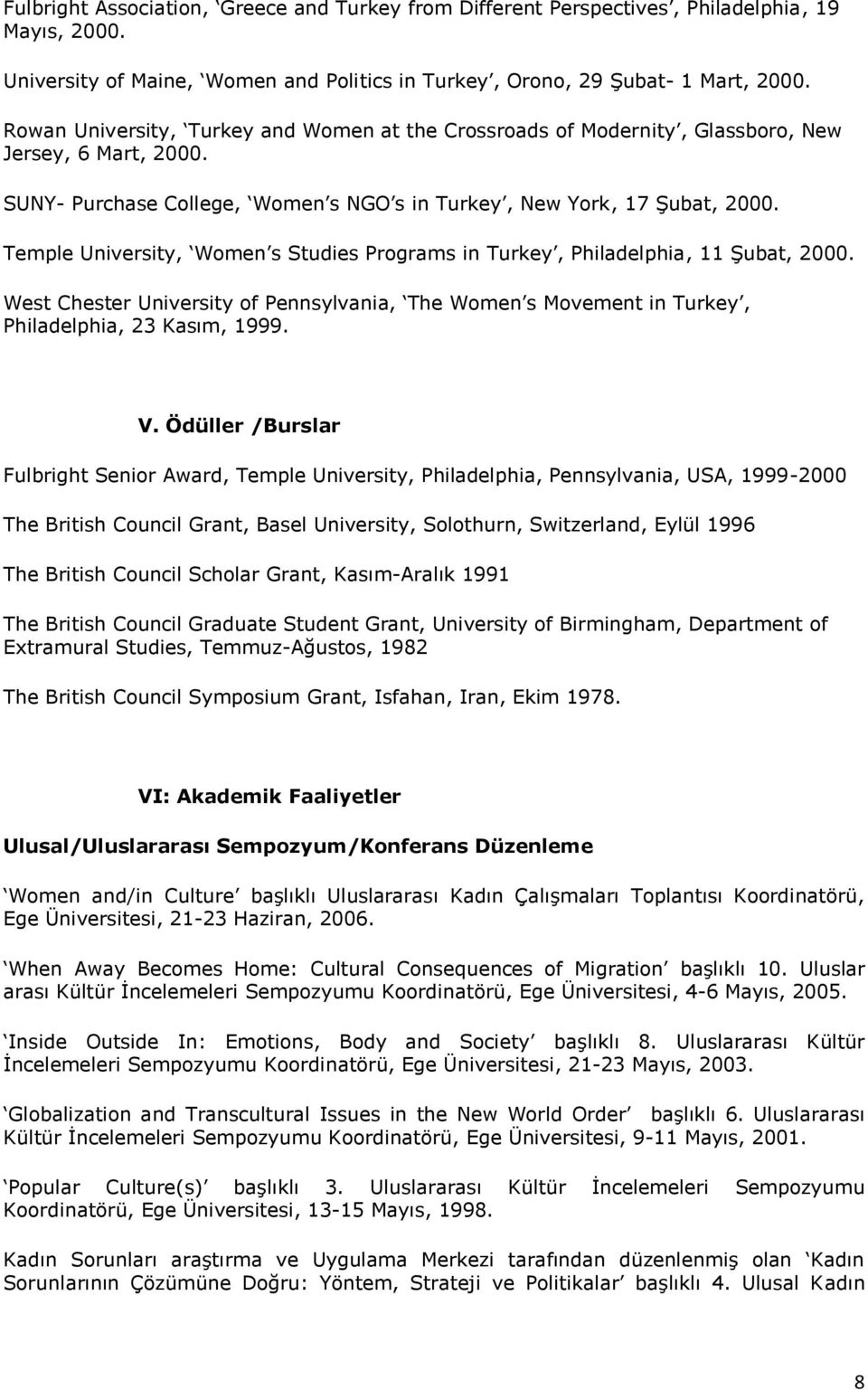 Temple University, Women s Studies Programs in Turkey, Philadelphia, 11 Şubat, 2000. West Chester University of Pennsylvania, The Women s Movement in Turkey, Philadelphia, 23 Kasım, 1999. V.