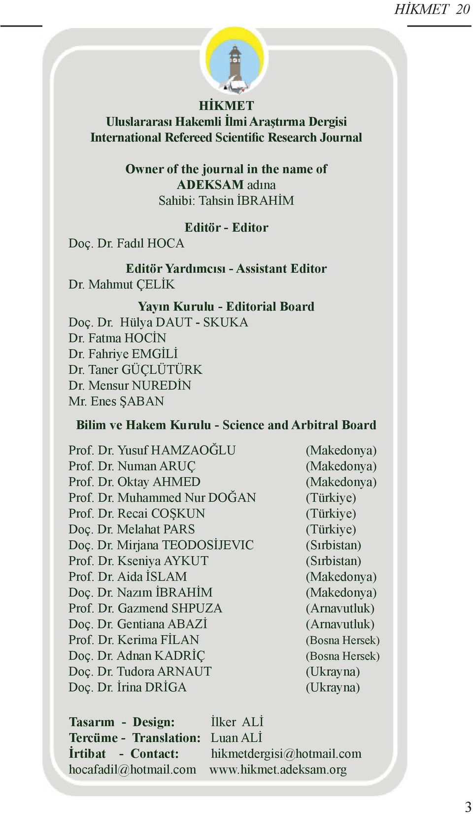 Mensur NUREDİN Mr. Enes ŞABAN Bilim ve Hakem Kurulu - Science and Arbitral Board Prof. Dr. Yusuf HAMZAOĞLU Prof. Dr. Numan ARUÇ Prof. Dr. Oktay AHMED Prof. Dr. Muhammed Nur DOĞAN Prof. Dr. Recai COŞKUN Doç.