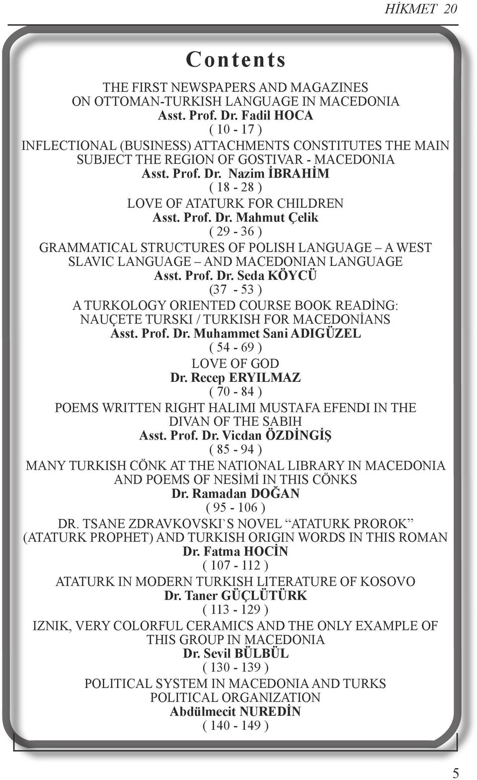 Prof. Dr. Mahmut Çelik ( 29-36 ) GRAMMATICAL STRUCTURES OF POLISH LANGUAGE A WEST SLAVIC LANGUAGE AND MACEDONIAN LANGUAGE Asst. Prof. Dr. Seda KÖYCÜ (37-53 ) A TURKOLOGY ORIENTED COURSE BOOK READİNG: NAUÇETE TURSKI / TURKISH FOR MACEDONİANS Asst.