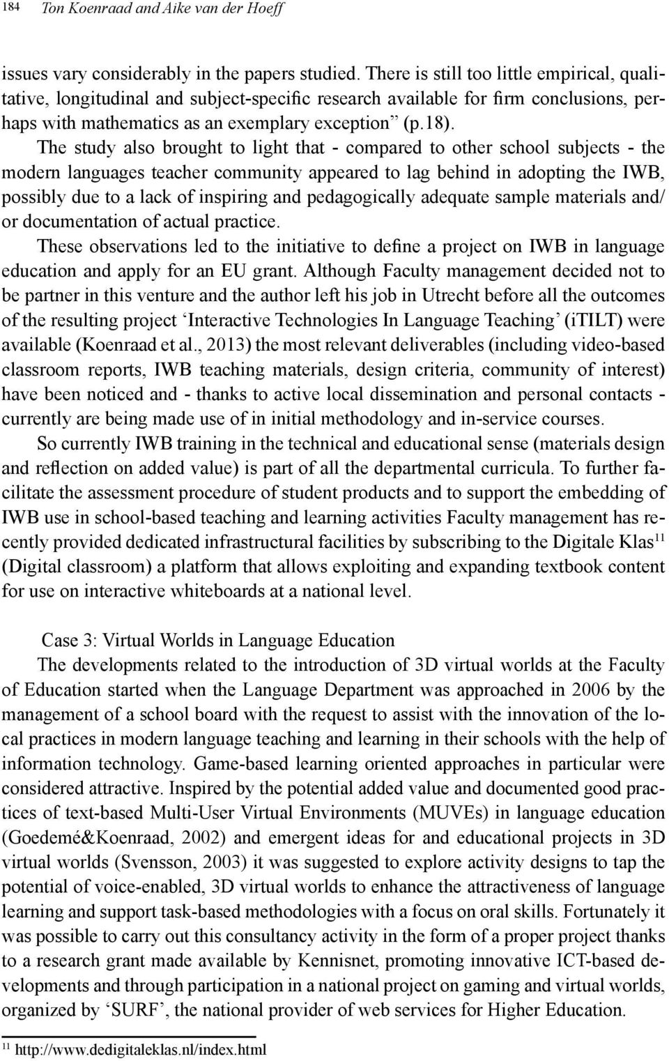 The study also brought to light that - compared to other school subjects - the modern languages teacher community appeared to lag behind in adopting the IWB, possibly due to a lack of inspiring and