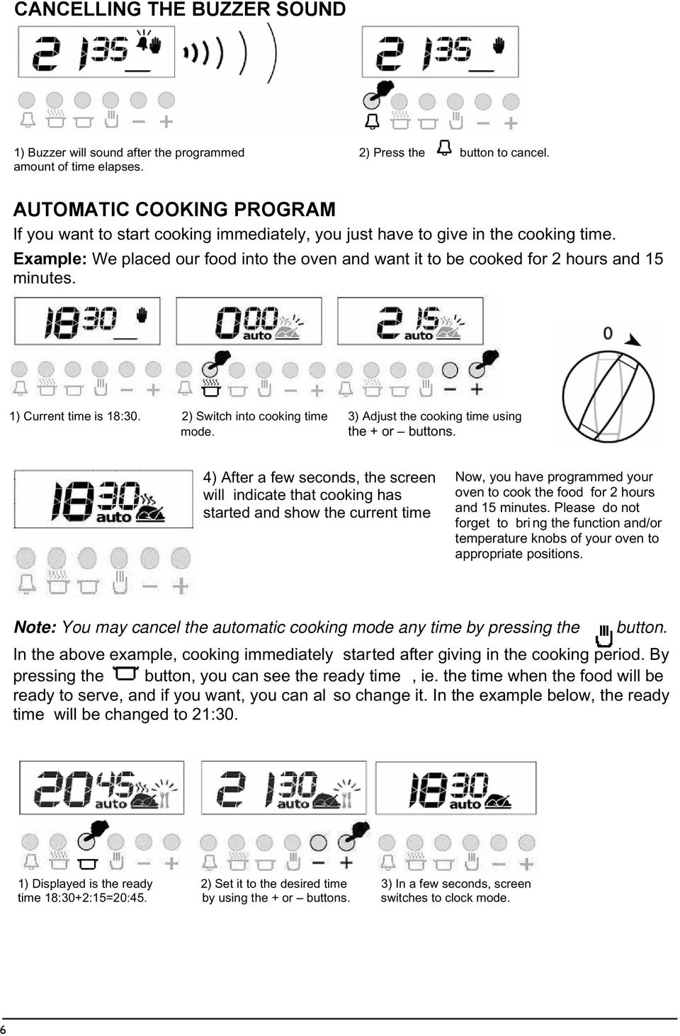 Example: We placed our food into the oven and want it to be cooked for hours and 5 minutes. ) Current time is 8:0. ) Switch into cooking time ) Adjust the cooking time using mode. the + or buttons.