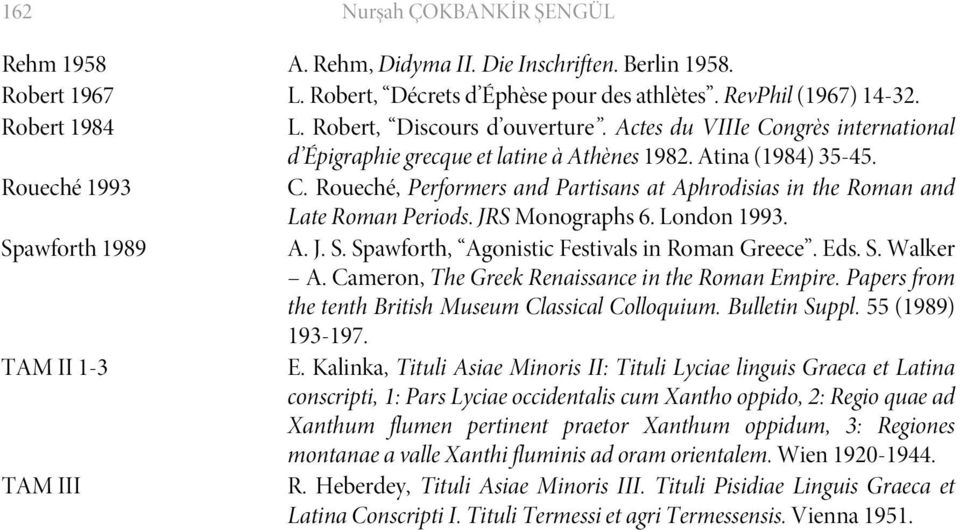 Roueché, Performers and Partisans at Aphrodisias in the Roman and Late Roman Periods. JRS Monographs 6. London 1993. Spawforth 1989 A. J. S. Spawforth, Agonistic Festivals in Roman Greece. Eds. S. Walker A.