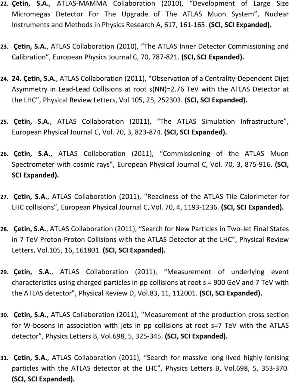 (SCI, SCI Expanded). 23. Çetin, S.A., ATLAS Collaboration (2010), The ATLAS Inner Detector Commissioning and Calibration, European Physics Journal C, 70, 787-821. (SCI, SCI Expanded). 24. 24. Çetin, S.A., ATLAS Collaboration (2011), Observation of a Centrality-Dependent Dijet Asymmetry in Lead-Lead Collisions at root s(nn)=2.