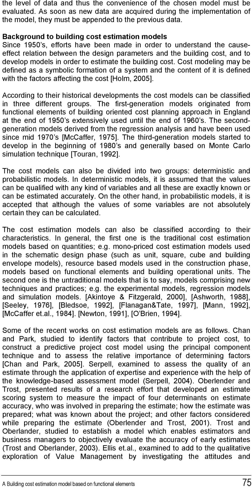 models in order to estimate the building cost. Cost modeling may be defined as a symbolic formation of a system and the content of it is defined with the factors affecting the cost [Holm, 2005].