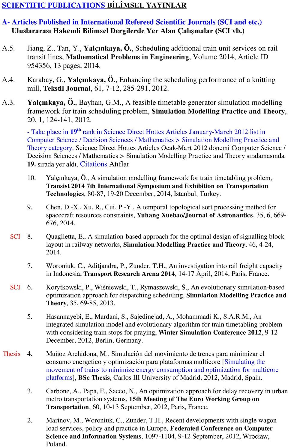 Karabay, G., Yalçınkaya, Ö., Enhancing the scheduling performance of a knitting mill, Tekstil Journal, 61, 7-12, 285-291, 2012. Yalçınkaya, Ö., Bayhan, G.M.