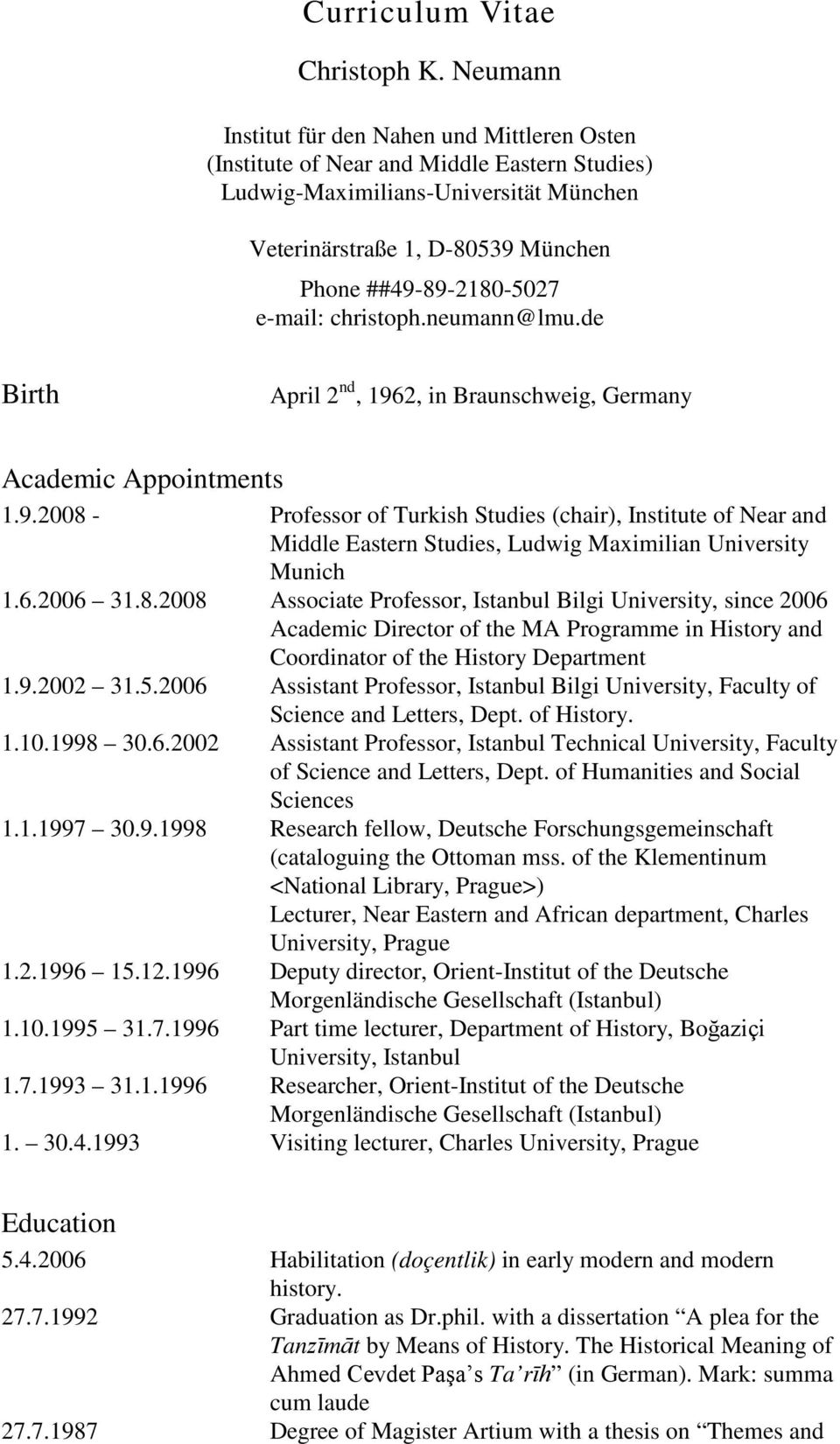 e-mail: christoph.neumann@lmu.de Birth April 2 nd, 1962, in Braunschweig, Germany Academic Appointments 1.9.2008 - Professor of Turkish Studies (chair), Institute of Near and Middle Eastern Studies, Ludwig Maximilian University Munich 1.